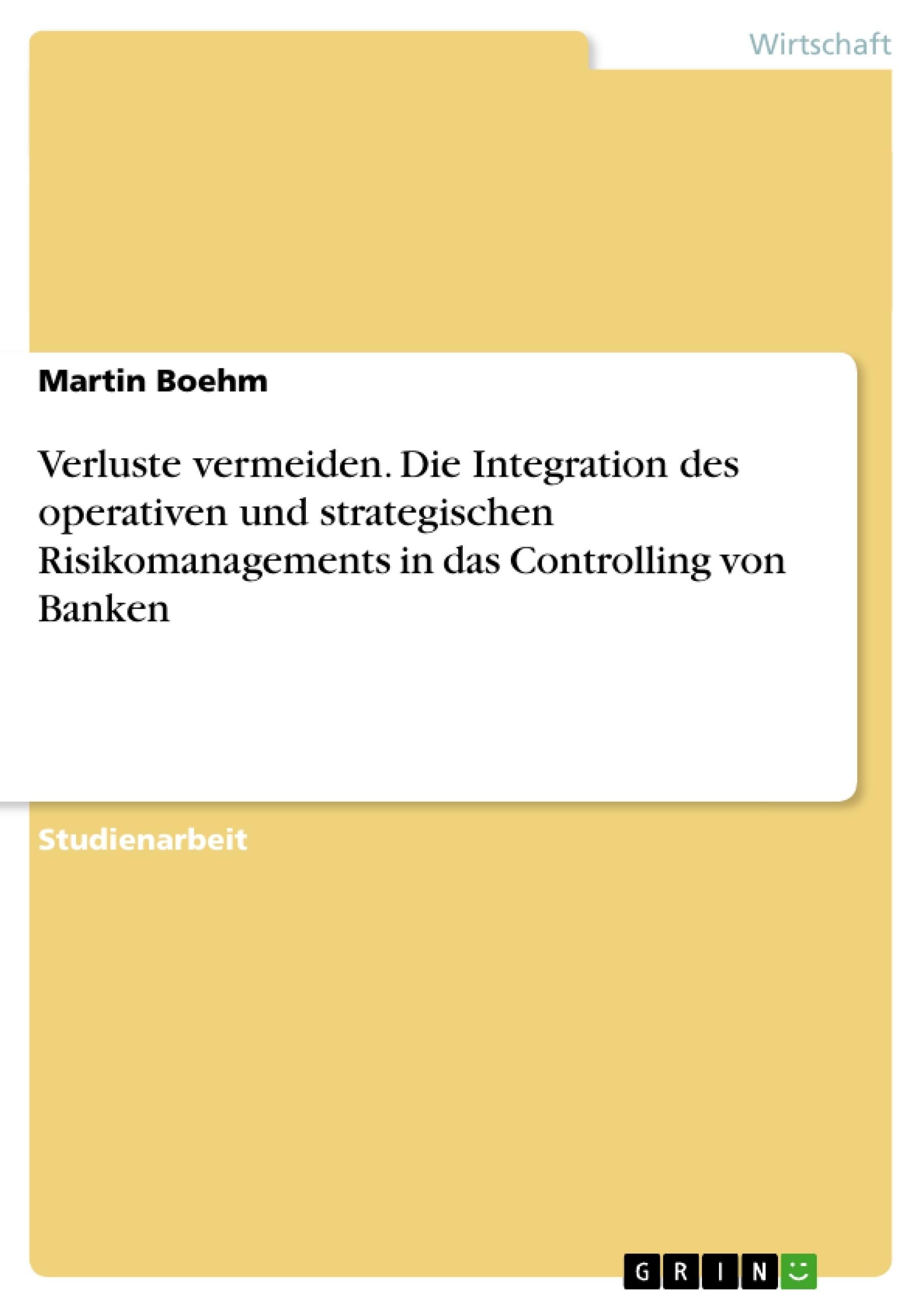 Titel: Verluste vermeiden. Die Integration des operativen und strategischen Risikomanagements in das  Controlling von Banken