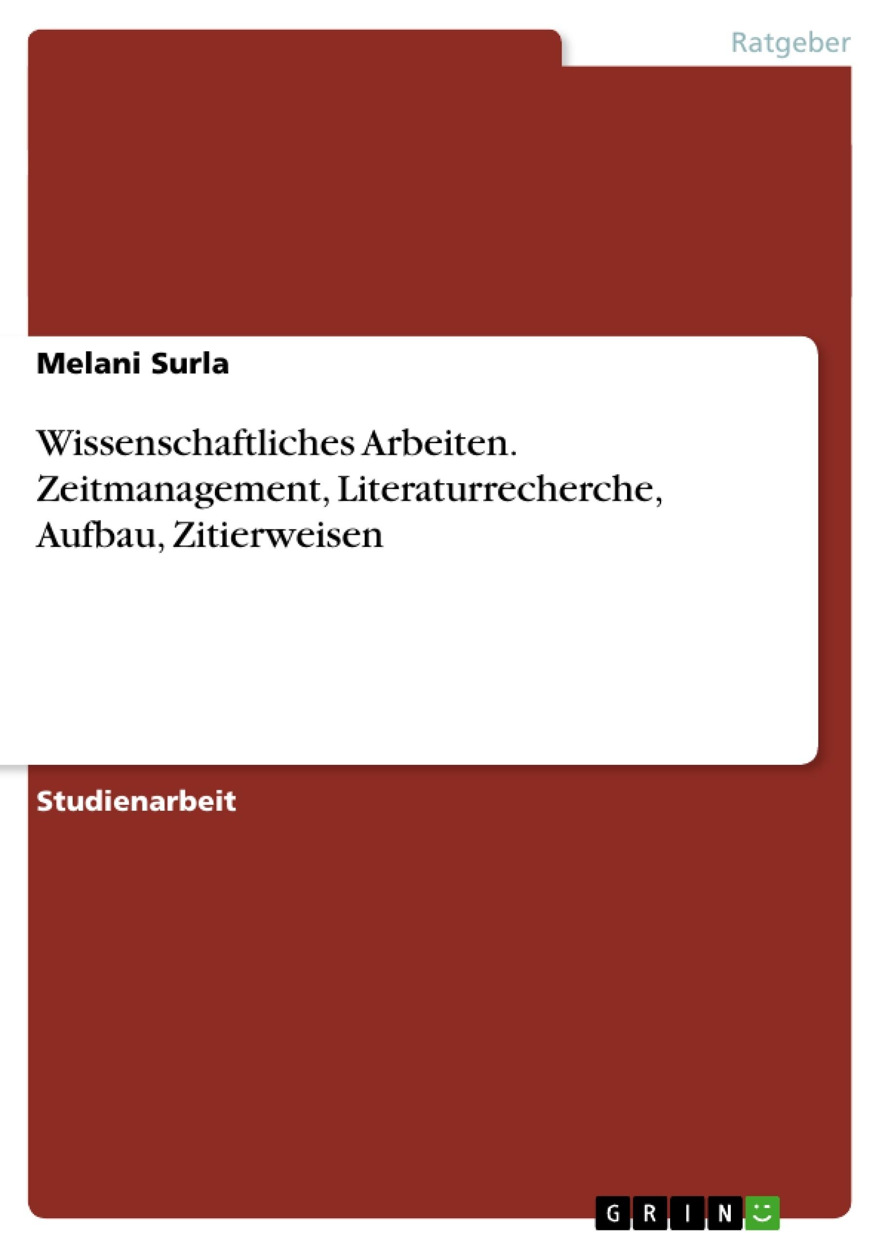 Titel: Wissenschaftliches  Arbeiten. Zeitmanagement, Literaturrecherche, Aufbau, Zitierweisen