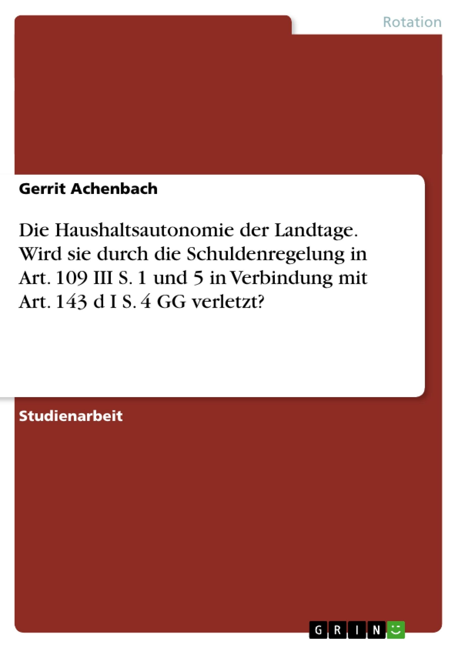 Titel: Die Haushaltsautonomie der Landtage. Wird sie  durch die Schuldenregelung in Art. 109 III S. 1  und 5 in Verbindung mit Art. 143 d I S. 4 GG verletzt?