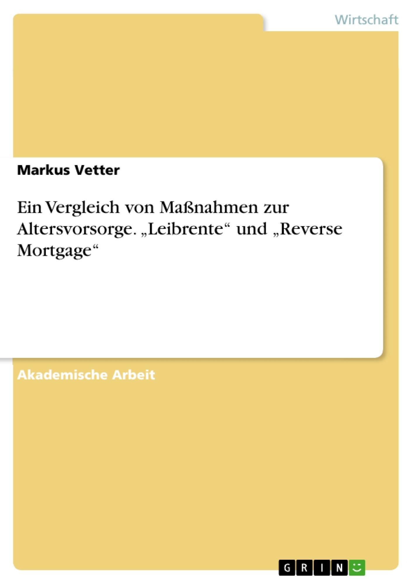 """Titel: Ein Vergleich von Maßnahmen zur Altersvorsorge.  """"Leibrente"""" und """"Reverse Mortgage"""""""