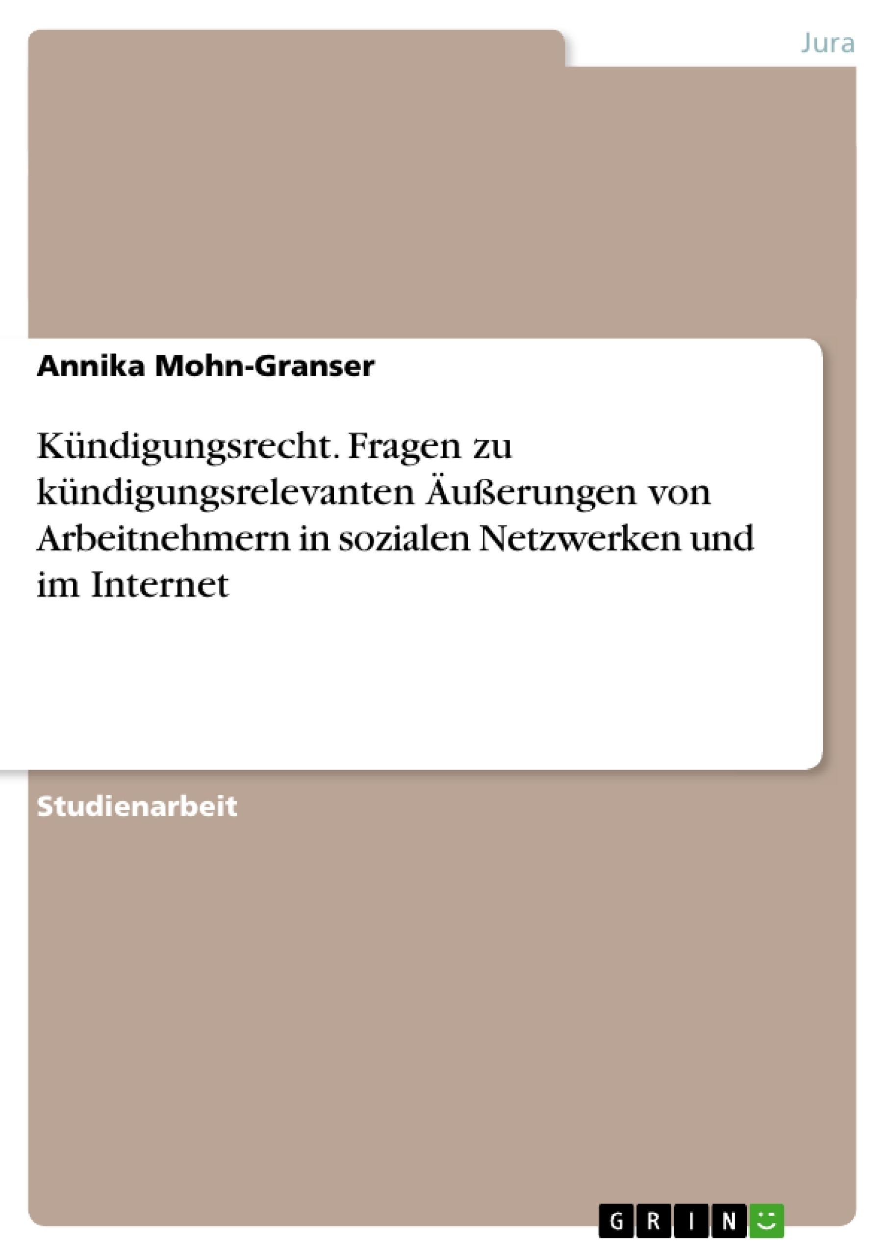 Titel: Kündigungsrecht. Fragen zu kündigungsrelevanten Äußerungen von Arbeitnehmern in sozialen Netzwerken und im Internet