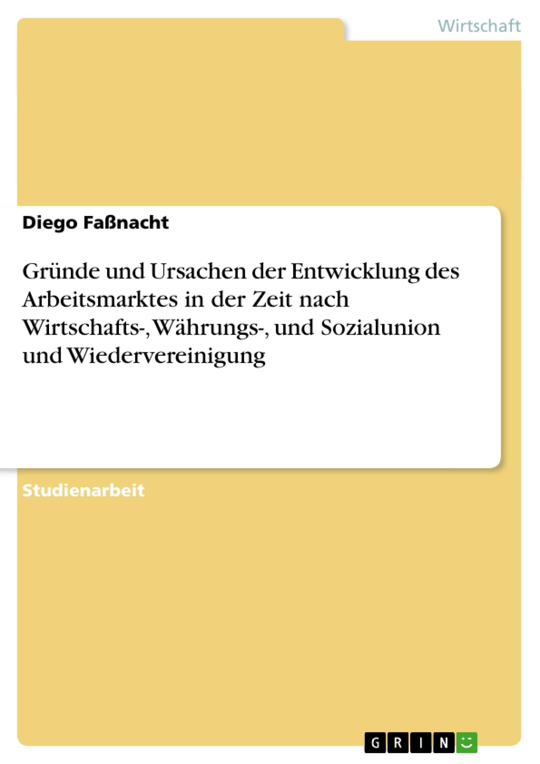 Titel: Gründe und Ursachen der Entwicklung des Arbeitsmarktes in der Zeit nach Wirtschafts-, Währungs-, und Sozialunion und Wiedervereinigung