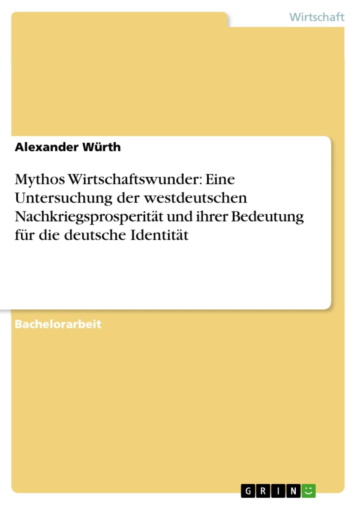 Titel: Mythos Wirtschaftswunder: Eine Untersuchung der westdeutschen Nachkriegsprosperität und ihrer Bedeutung für die deutsche Identität