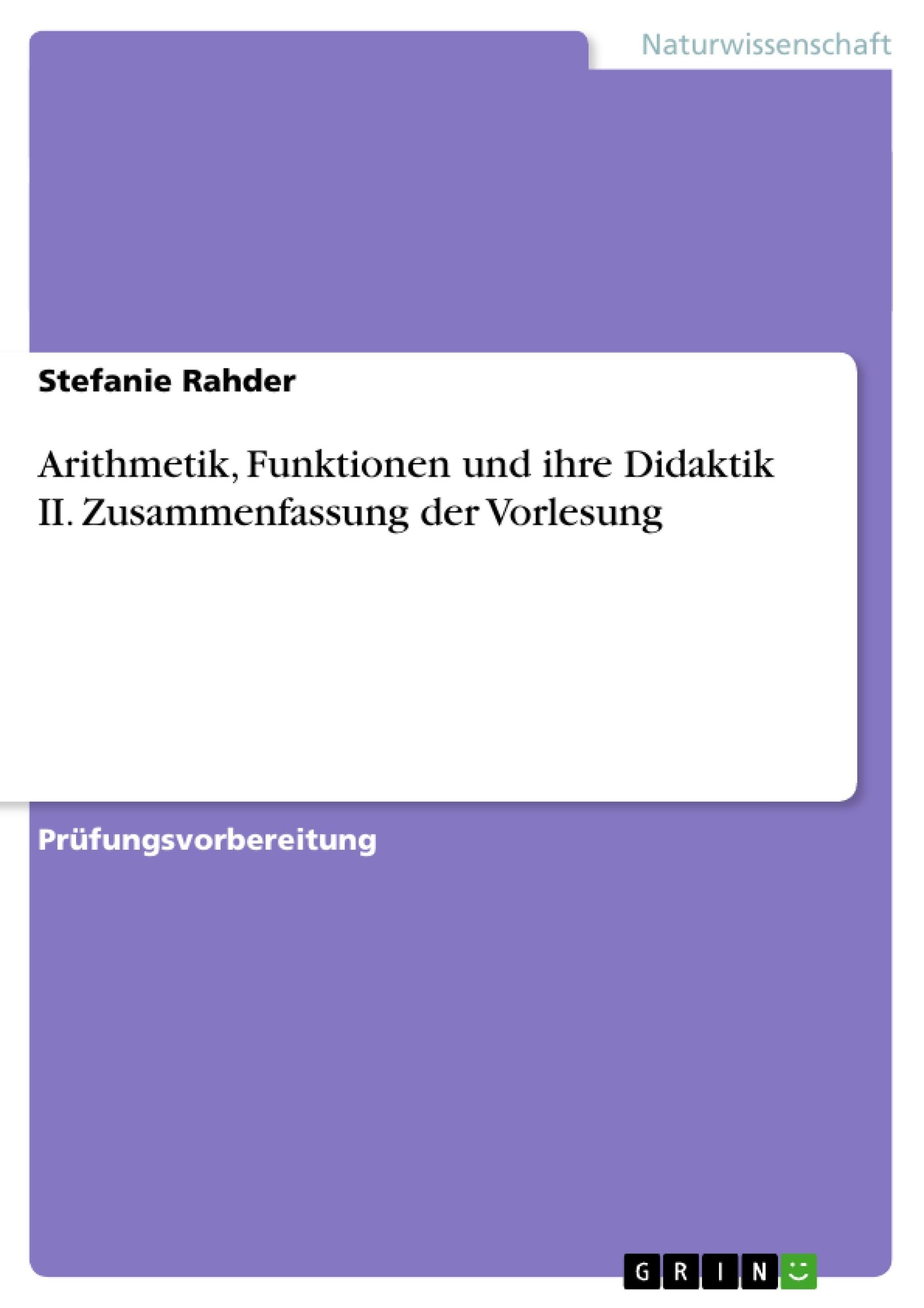 Titel: Arithmetik,  Funktionen und ihre Didaktik II. Zusammenfassung der Vorlesung