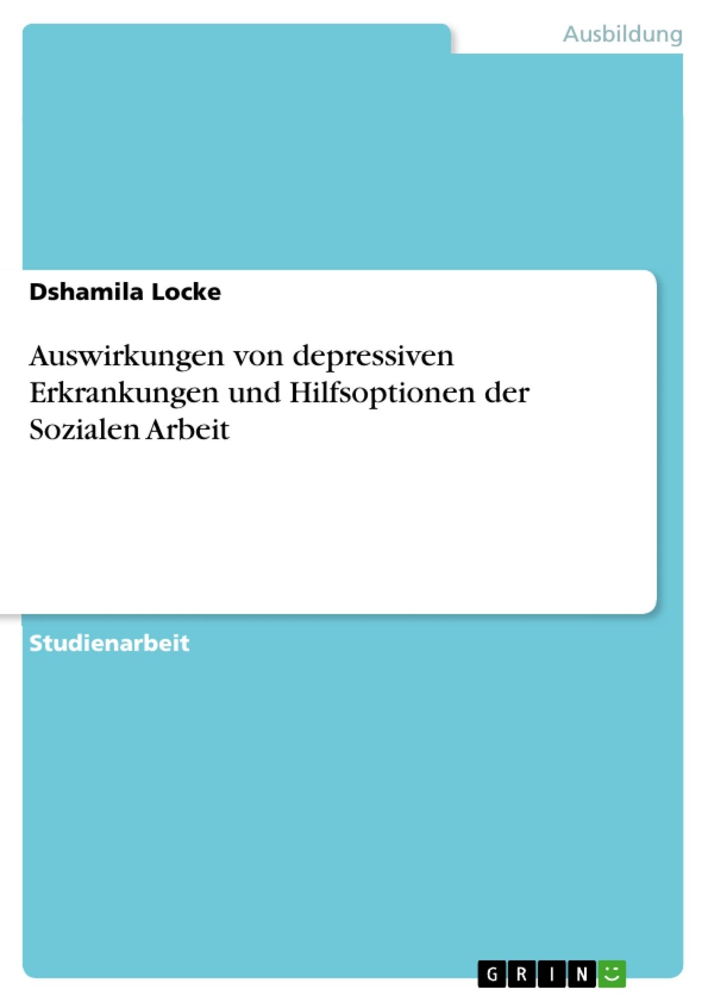 Titel: Auswirkungen von depressiven Erkrankungen und Hilfsoptionen der Sozialen Arbeit