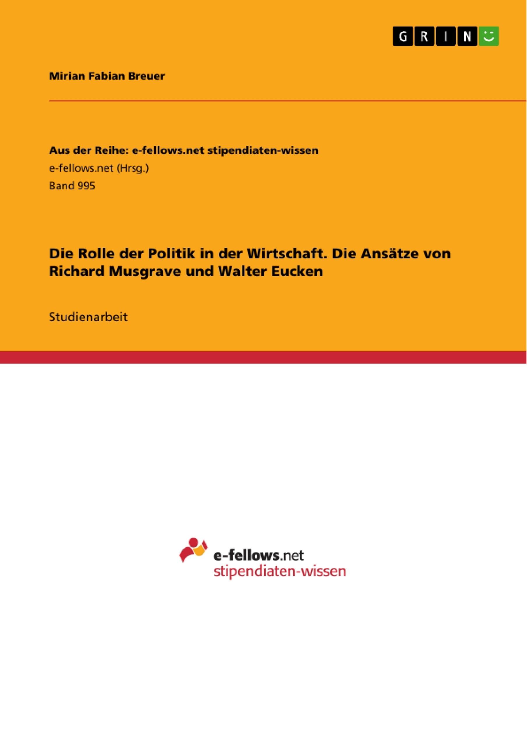 Titel: Die Rolle der Politik in der Wirtschaft. Die Ansätze von Richard Musgrave und Walter Eucken