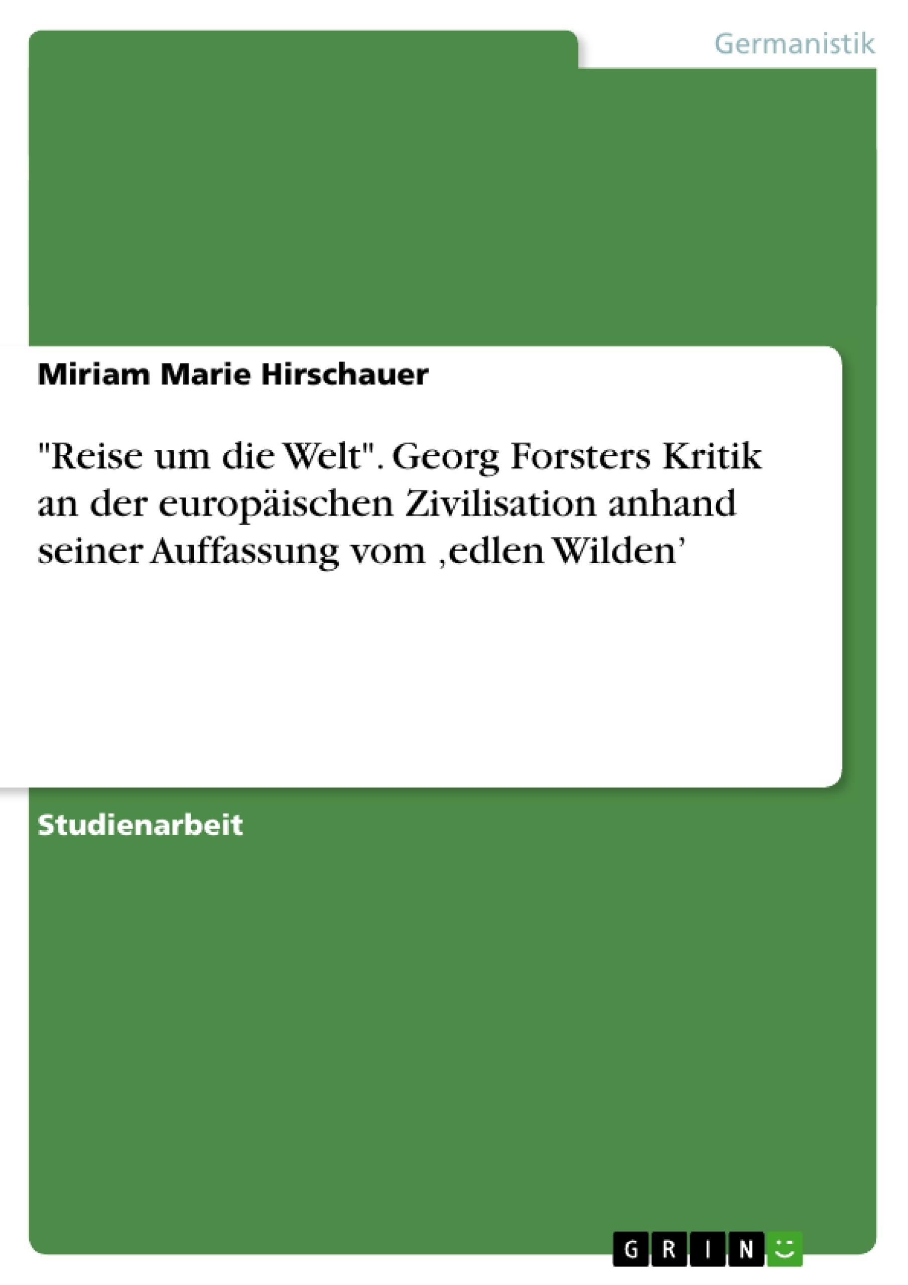 """Titel: """"Reise um die Welt"""". Georg Forsters Kritik an der europäischen Zivilisation anhand seiner Auffassung vom 'edlen Wilden'"""