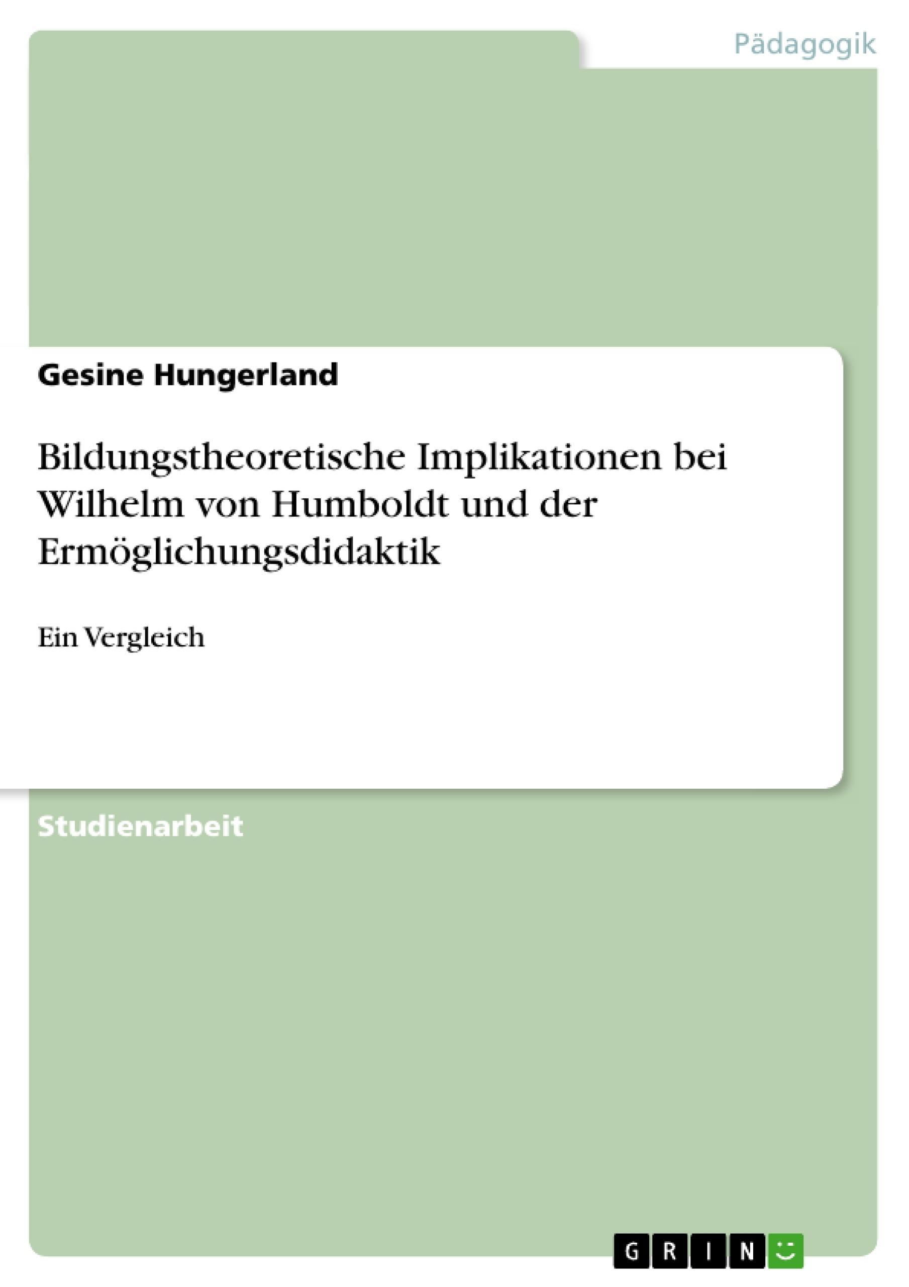 Titel: Bildungstheoretische Implikationen bei Wilhelm von Humboldt und der Ermöglichungsdidaktik