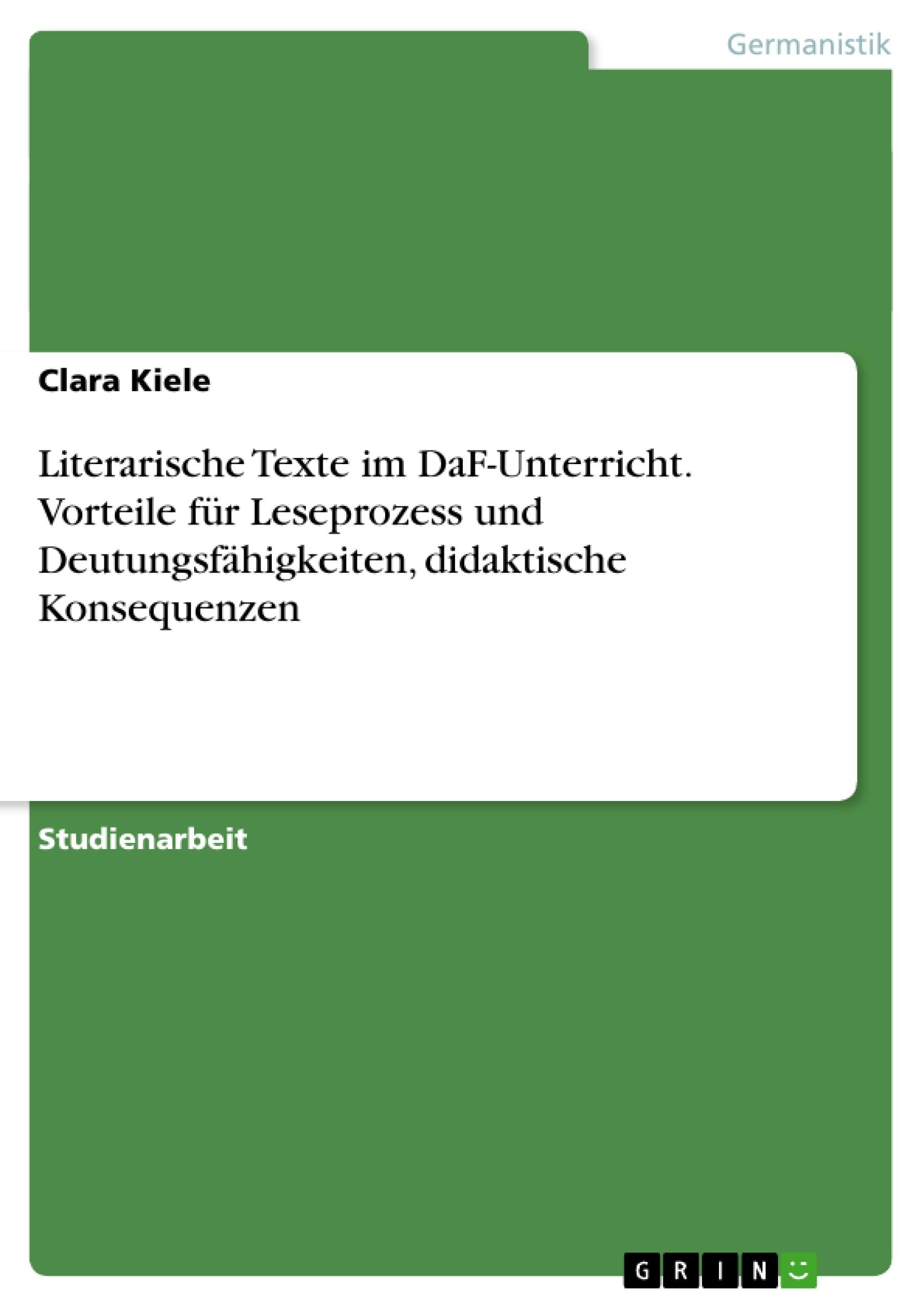 Titel: Literarische Texte im DaF-Unterricht. Vorteile für Leseprozess und Deutungsfähigkeiten, didaktische Konsequenzen