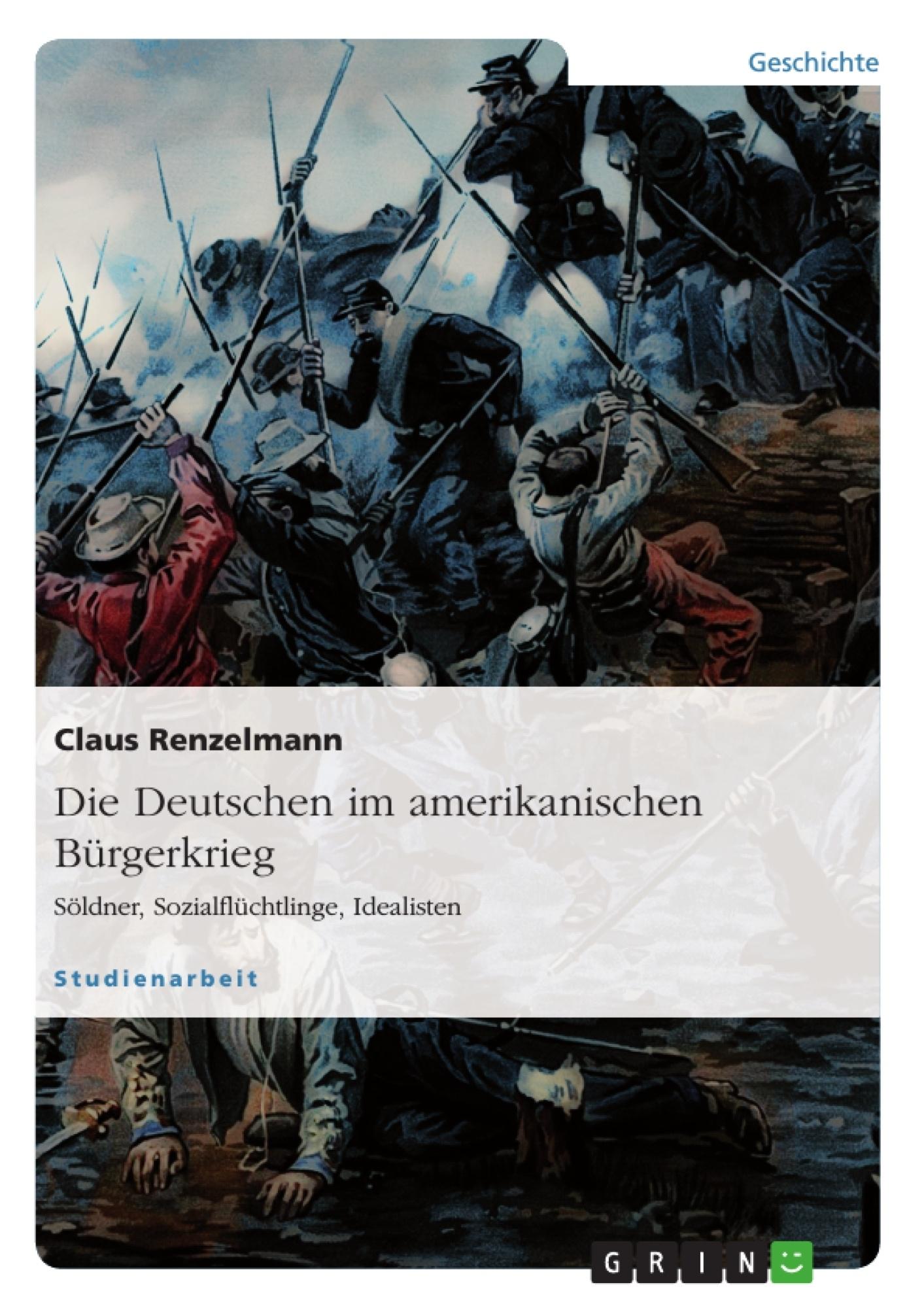 Titel: Die Deutschen im amerikanischen Bürgerkrieg. Söldner, Sozialflüchtlinge, Idealisten