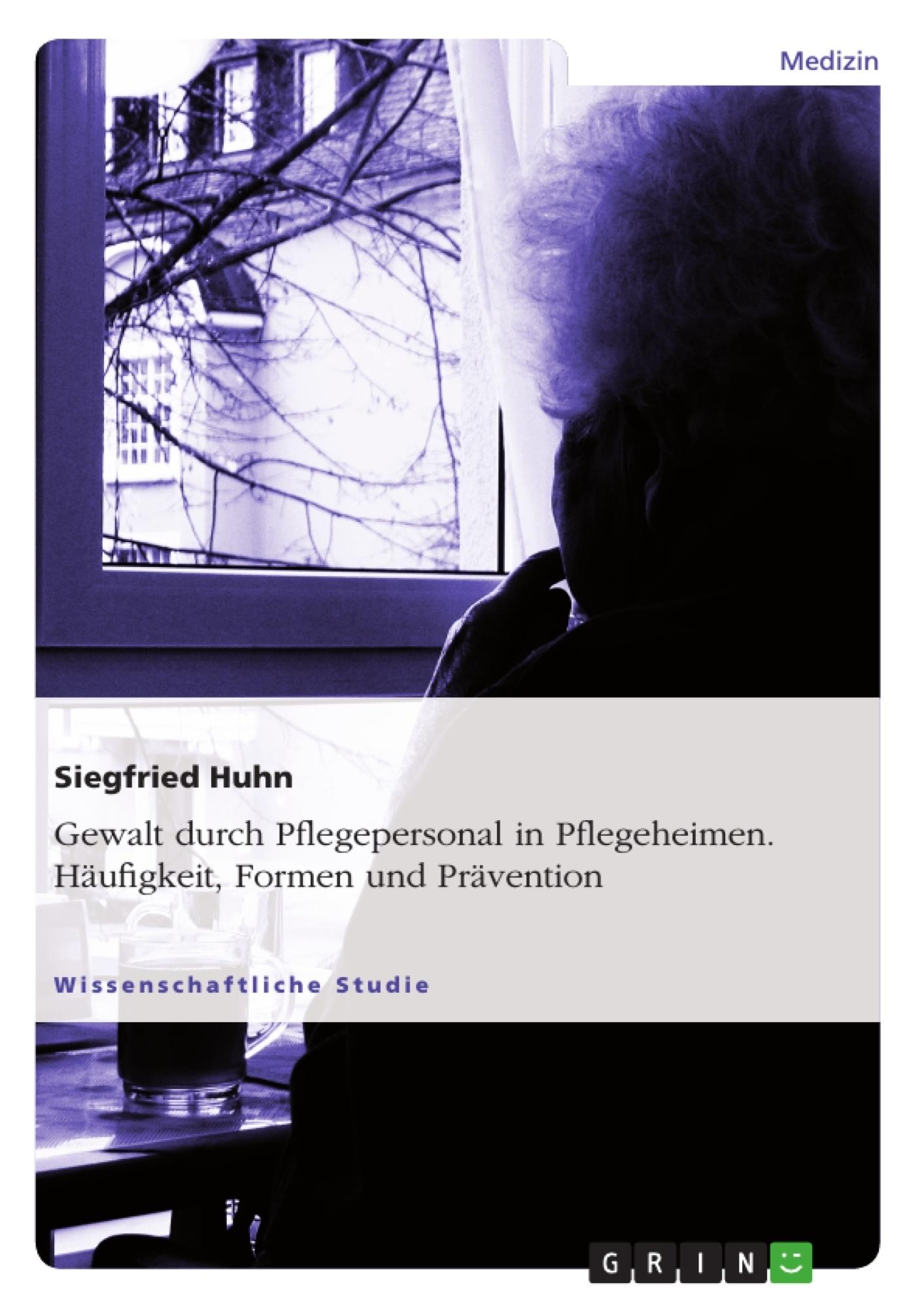 Titel: Gewalt durch Pflegepersonal in Pflegeheimen. Häufigkeit, Formen und Prävention
