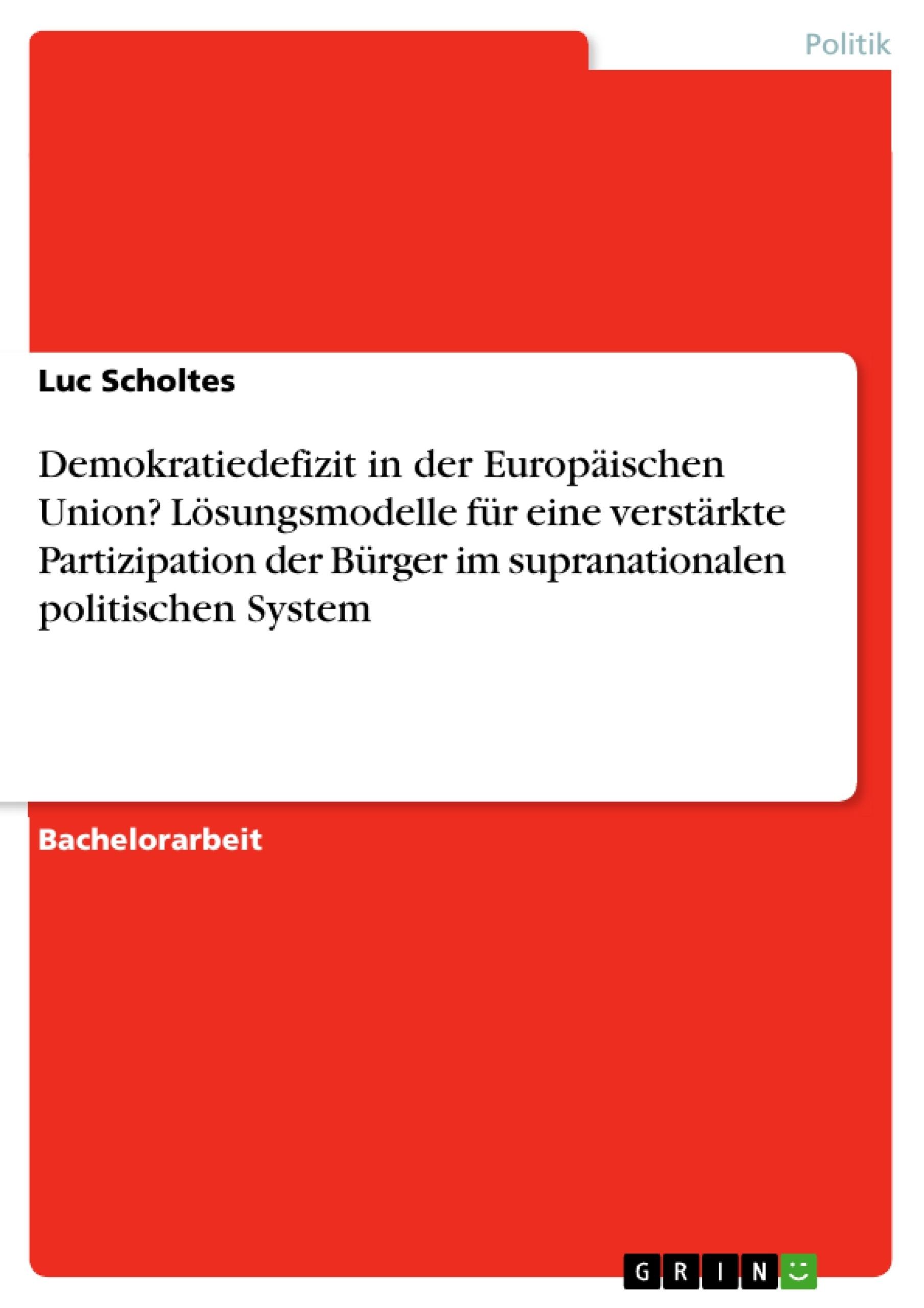 Titel: Demokratiedefizit in der Europäischen Union? Lösungsmodelle für eine verstärkte Partizipation der Bürger im supranationalen politischen System