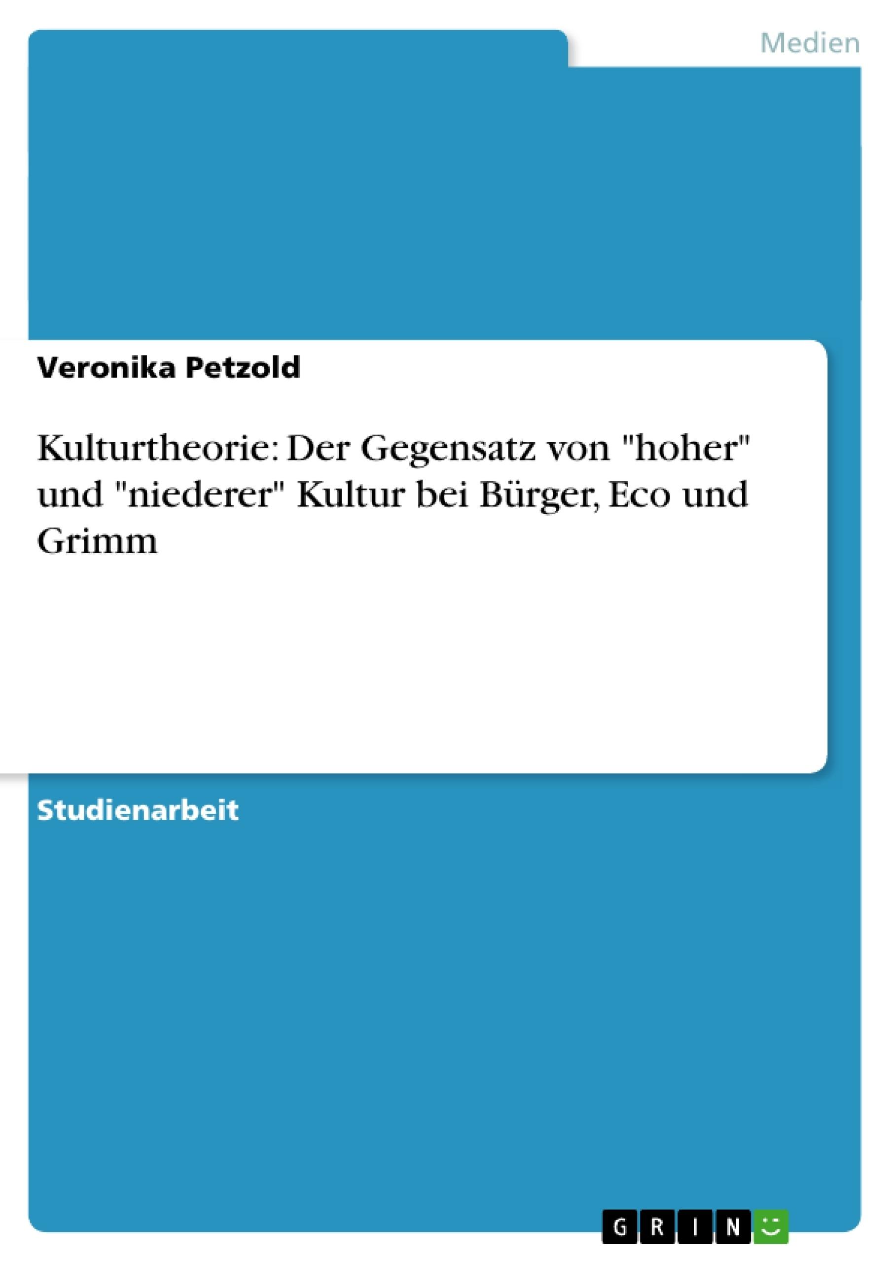 """Titel: Kulturtheorie: Der Gegensatz von """"hoher"""" und """"niederer"""" Kultur bei Bürger, Eco und Grimm"""
