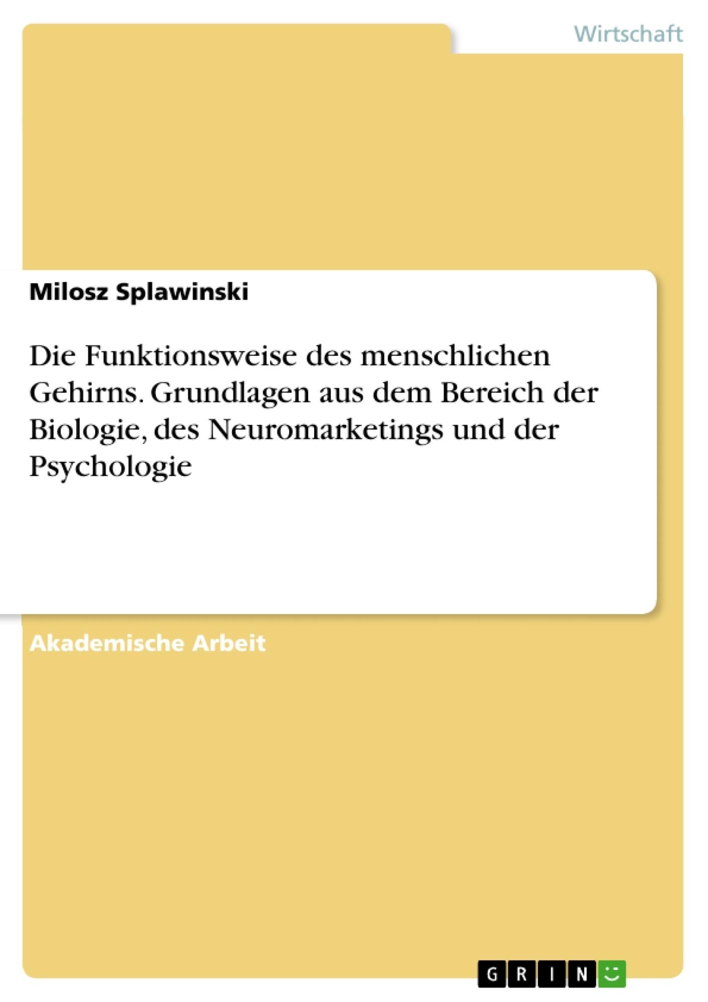 Titel: Die Funktionsweise des menschlichen Gehirns. Grundlagen aus dem Bereich der Biologie, des Neuromarketings und der Psychologie