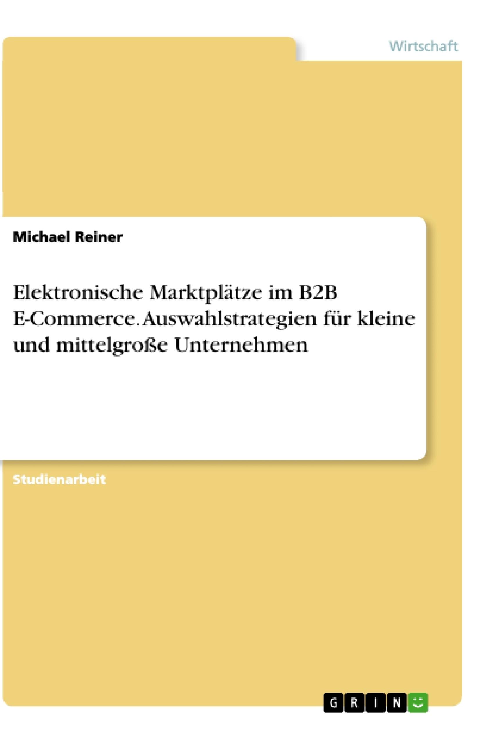 Titel: Elektronische Marktplätze im B2B E-Commerce. Auswahlstrategien für kleine und mittelgroße Unternehmen
