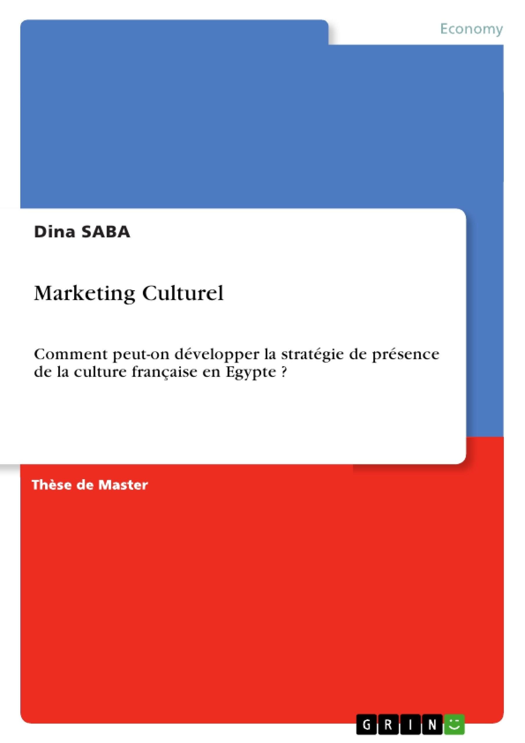 Titre: Marketing Culturel. Comment peut-on développer la stratégie de présence de la culture française en Egypte?