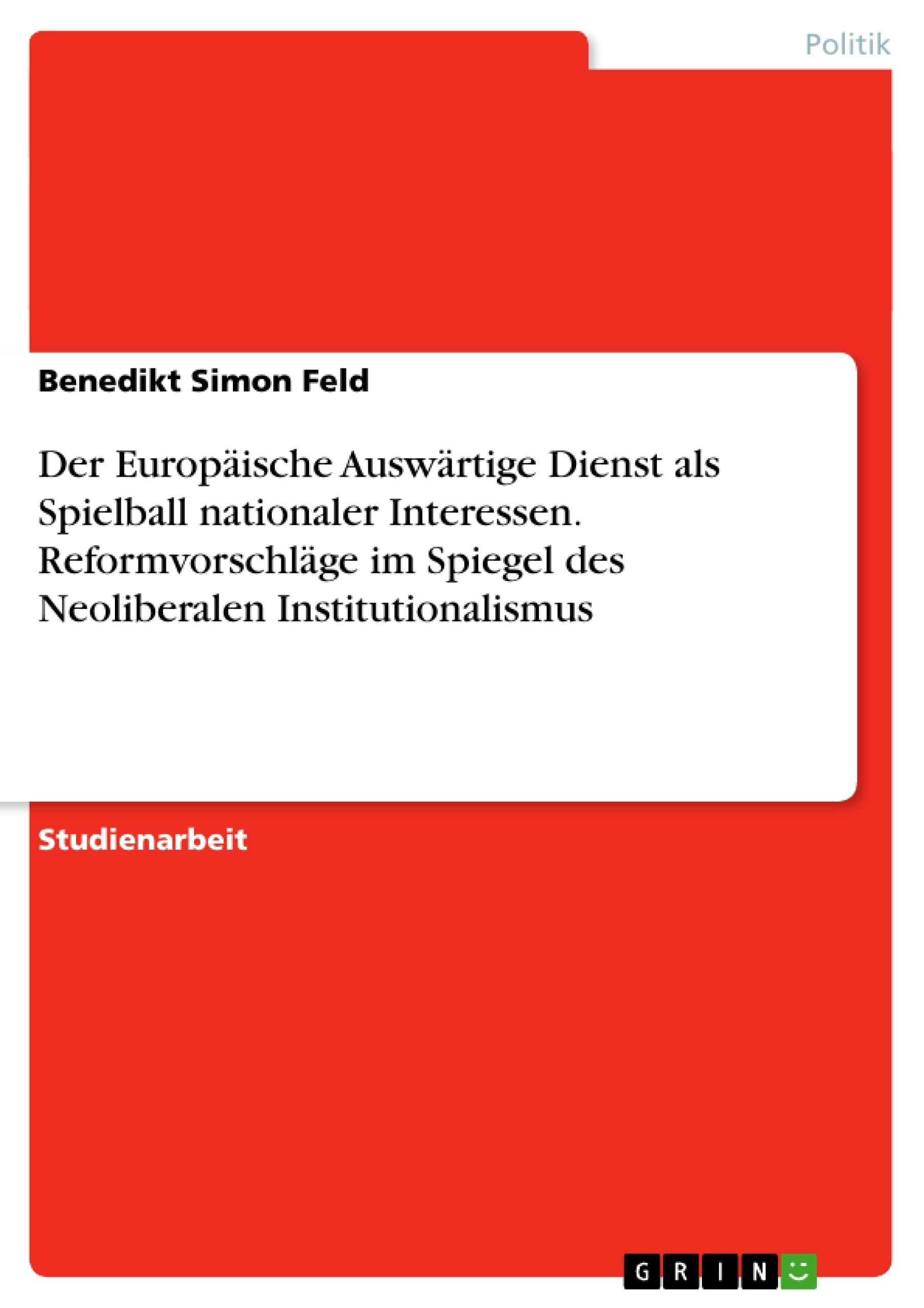 Titel: Der Europäische Auswärtige Dienst als Spielball nationaler Interessen. Reformvorschläge im Spiegel des Neoliberalen Institutionalismus