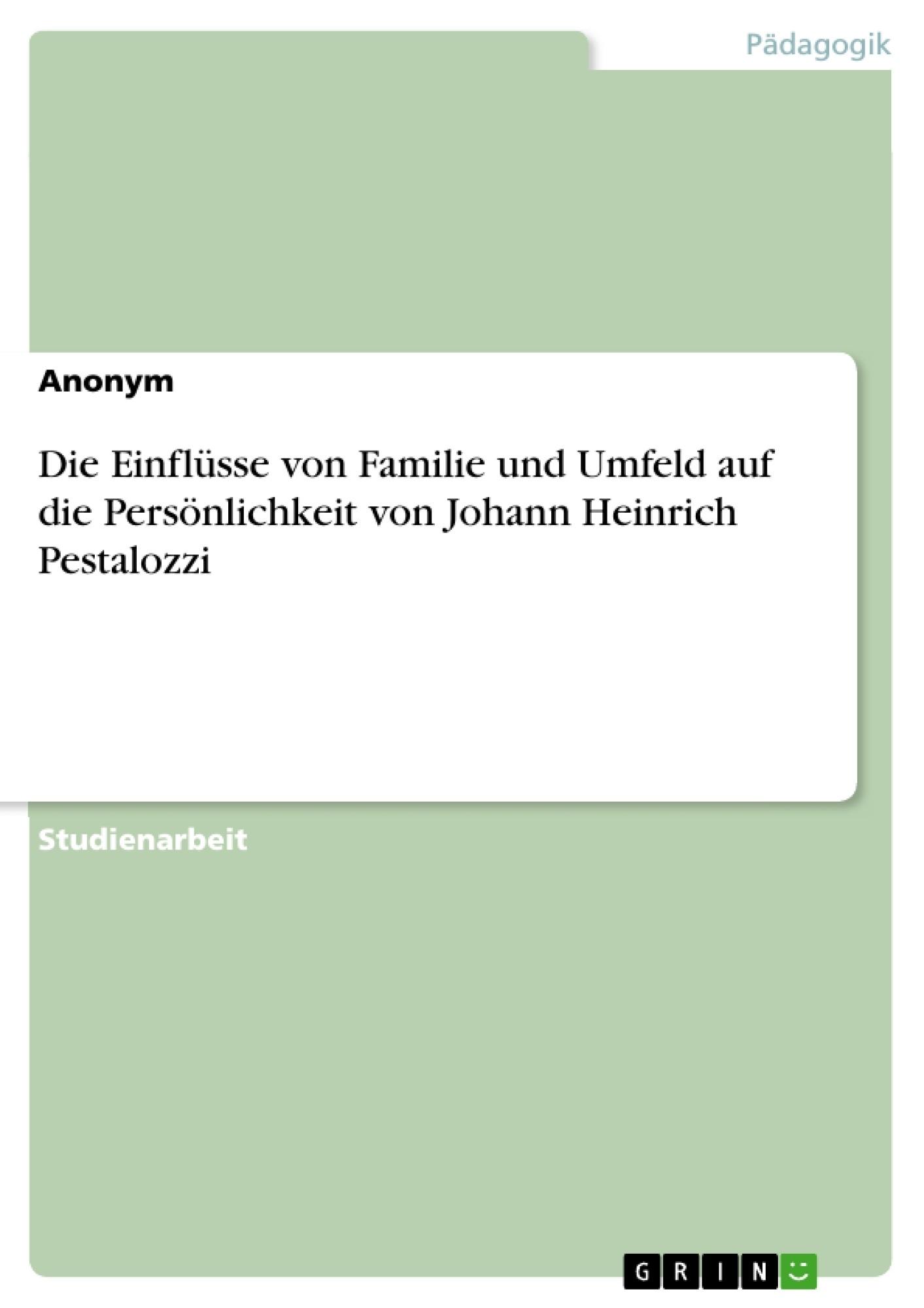 Titel: Die Einflüsse von Familie und Umfeld auf die Persönlichkeit von Johann Heinrich Pestalozzi