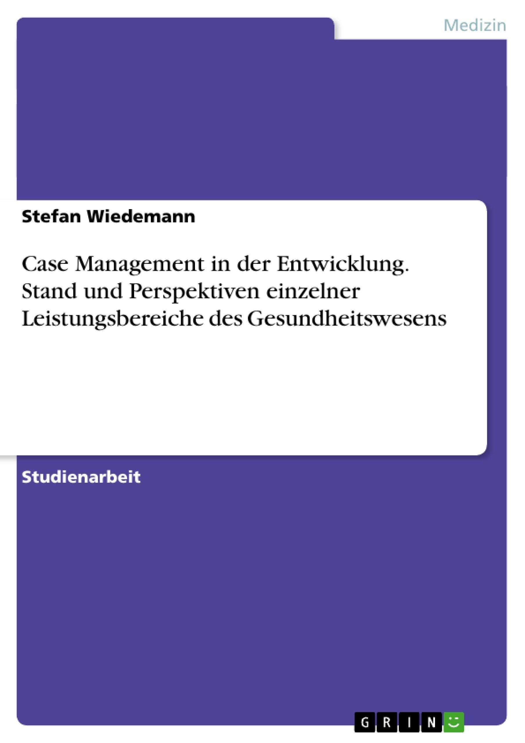Titel: Case Management in der Entwicklung. Stand und Perspektiven einzelner Leistungsbereiche des Gesundheitswesens