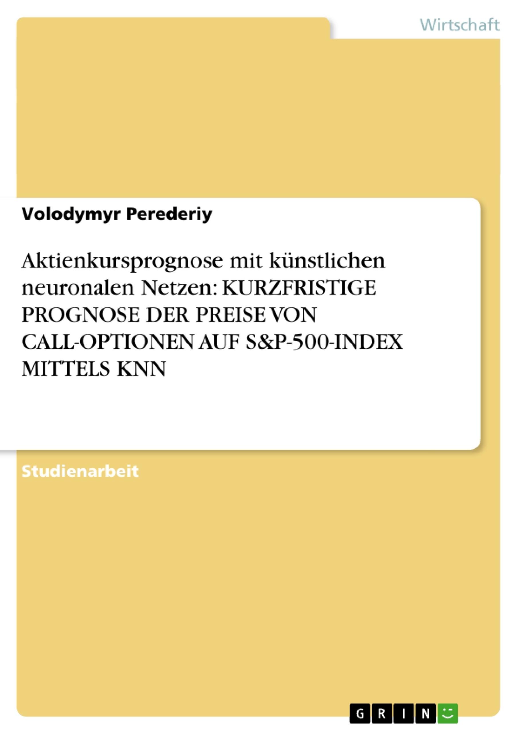 Titel: Aktienkursprognose mit künstlichen neuronalen Netzen:  KURZFRISTIGE PROGNOSE DER PREISE VON CALL-OPTIONEN AUF S&P-500-INDEX  MITTELS KNN