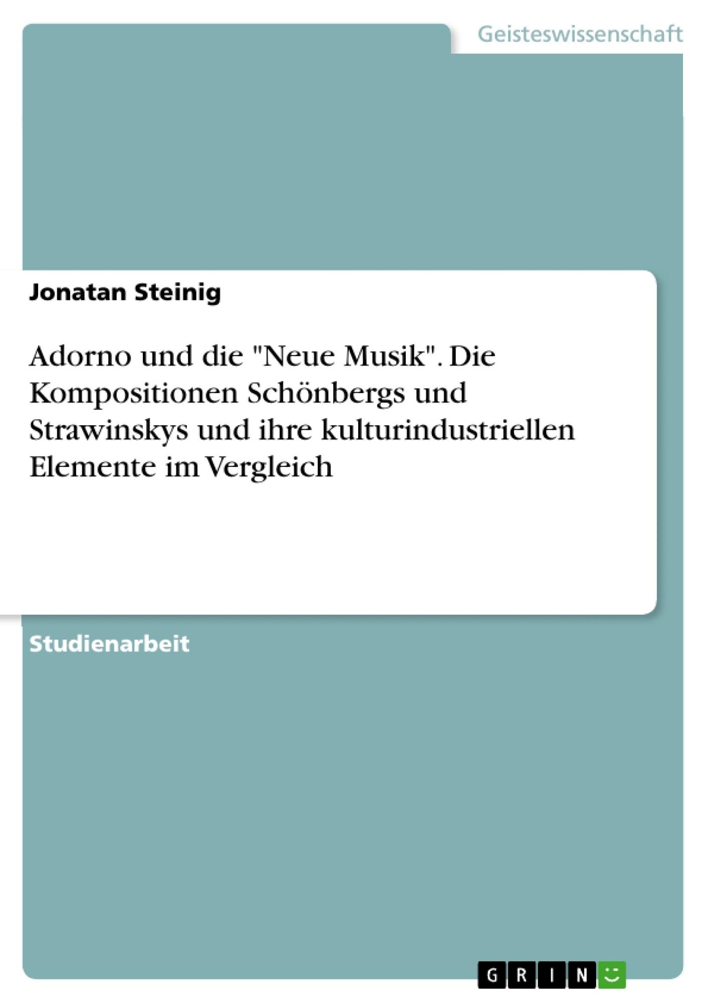 """Titel: Adorno und die """"Neue Musik"""". Die Kompositionen Schönbergs und Strawinskys und ihre kulturindustriellen Elemente im Vergleich"""