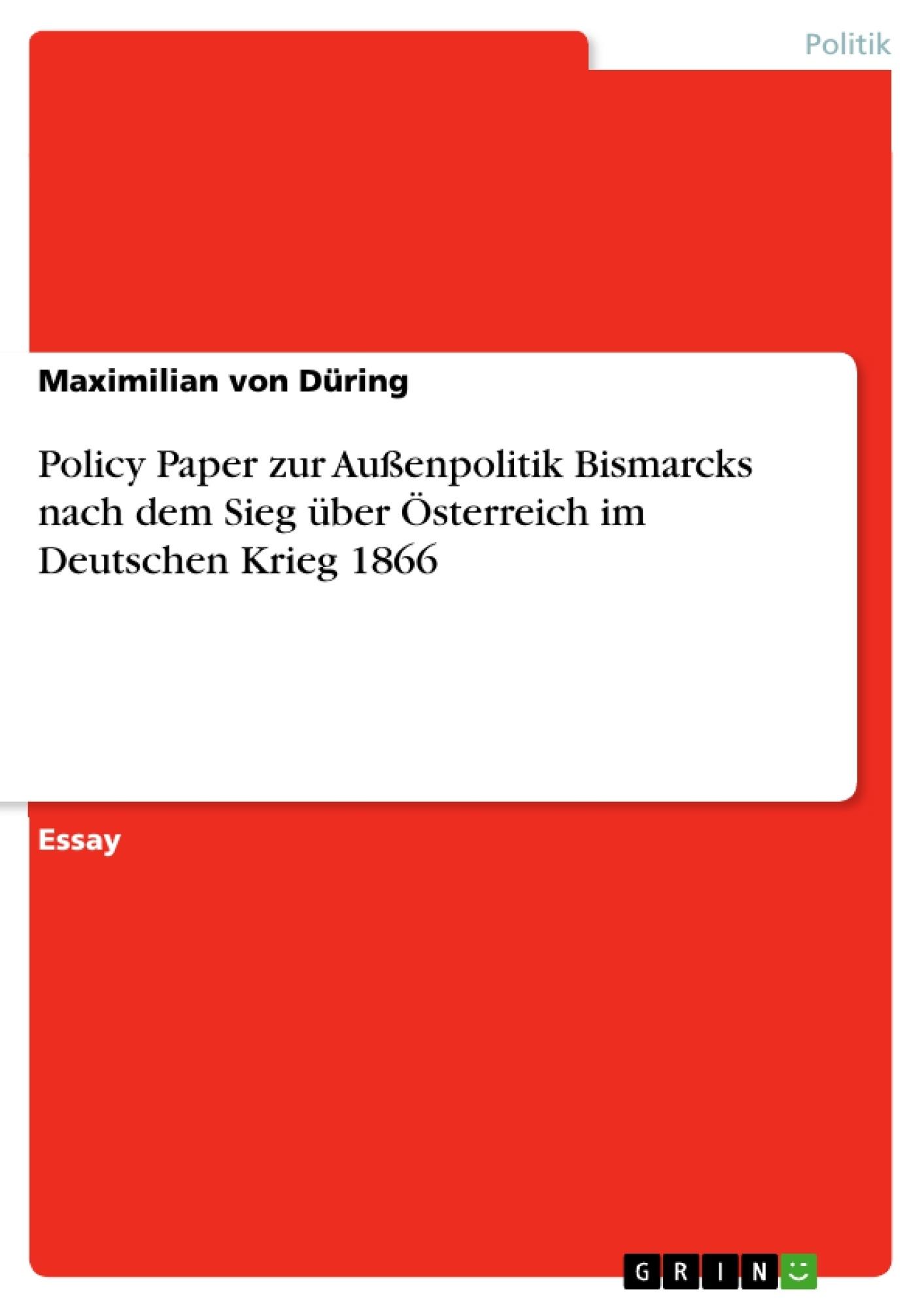 Titel: Policy Paper zur Außenpolitik Bismarcks nach dem Sieg über Österreich im Deutschen Krieg 1866
