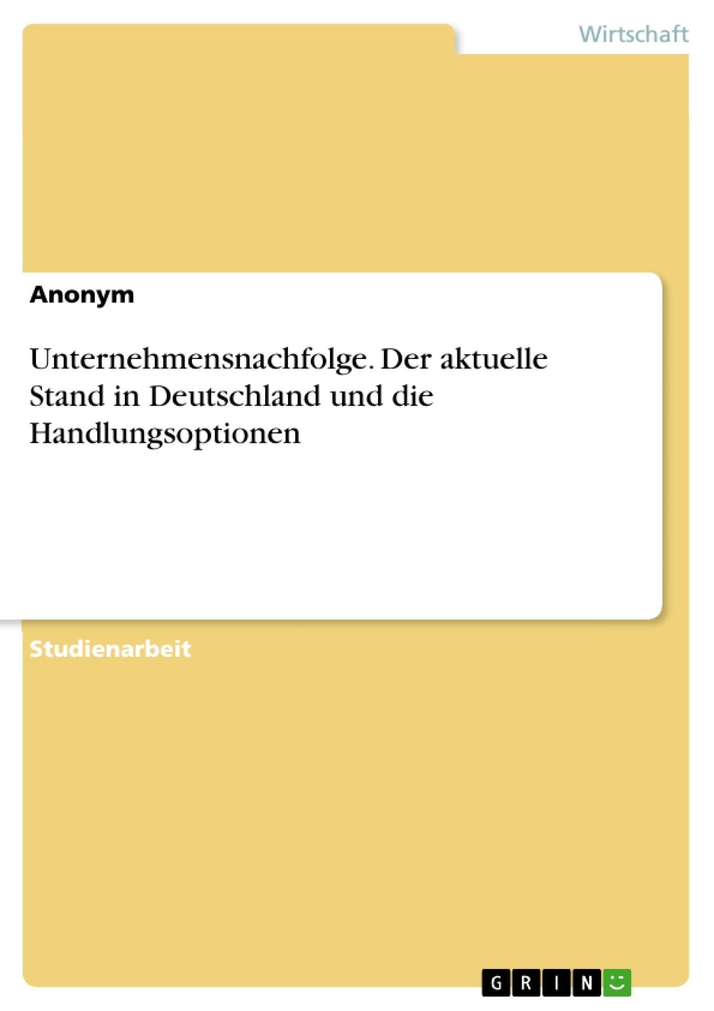 Titel: Unternehmensnachfolge. Der aktuelle Stand in Deutschland und die Handlungsoptionen