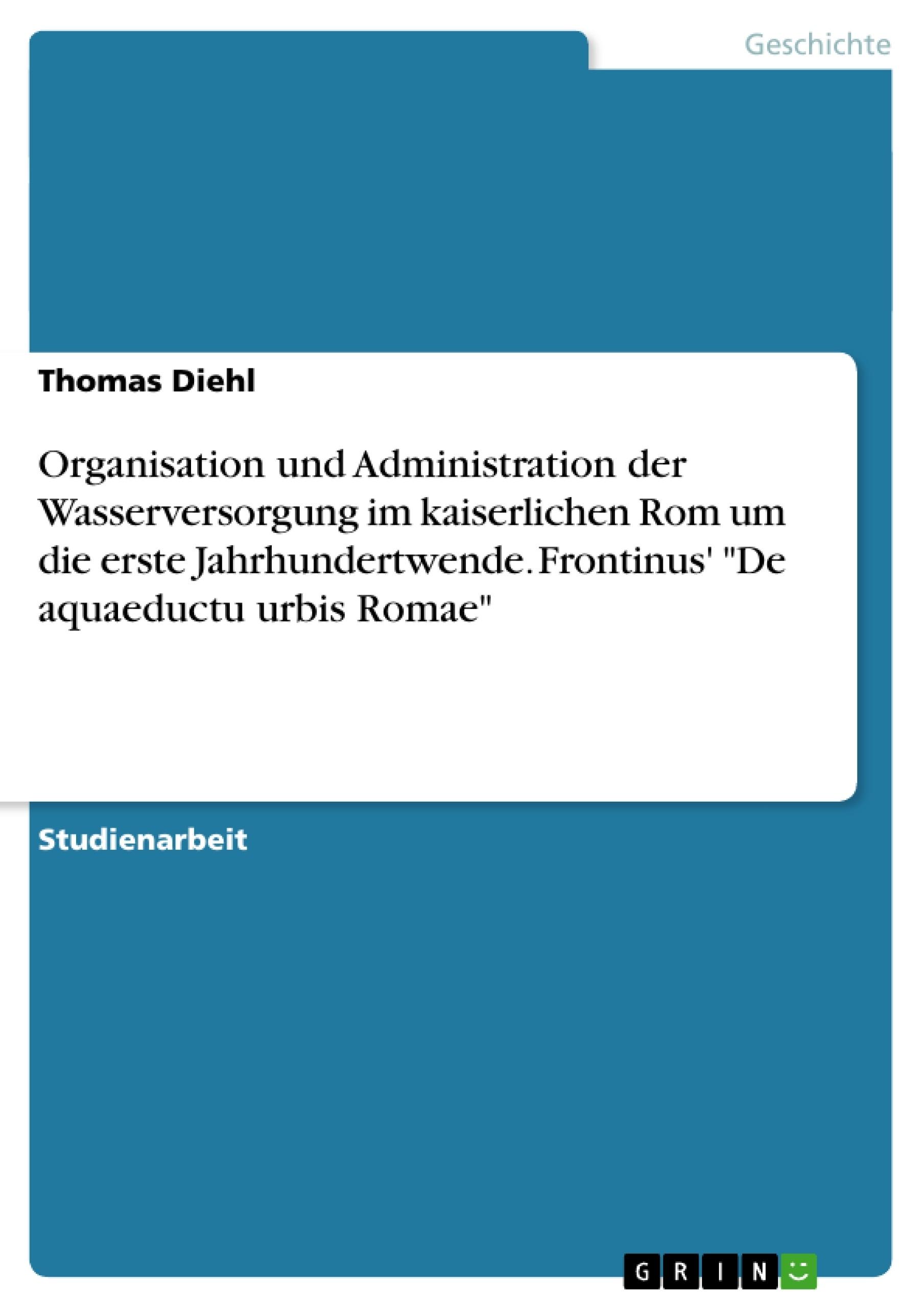 """Titel: Organisation und Administration der Wasserversorgung im kaiserlichen Rom um die erste Jahrhundertwende. Frontinus' """"De aquaeductu urbis Romae"""""""
