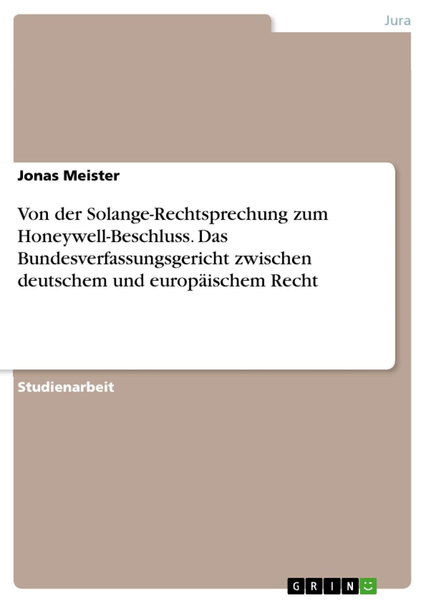 Titel: Von der Solange-Rechtsprechung zum Honeywell-Beschluss. Das Bundesverfassungsgericht zwischen deutschem und europäischem Recht