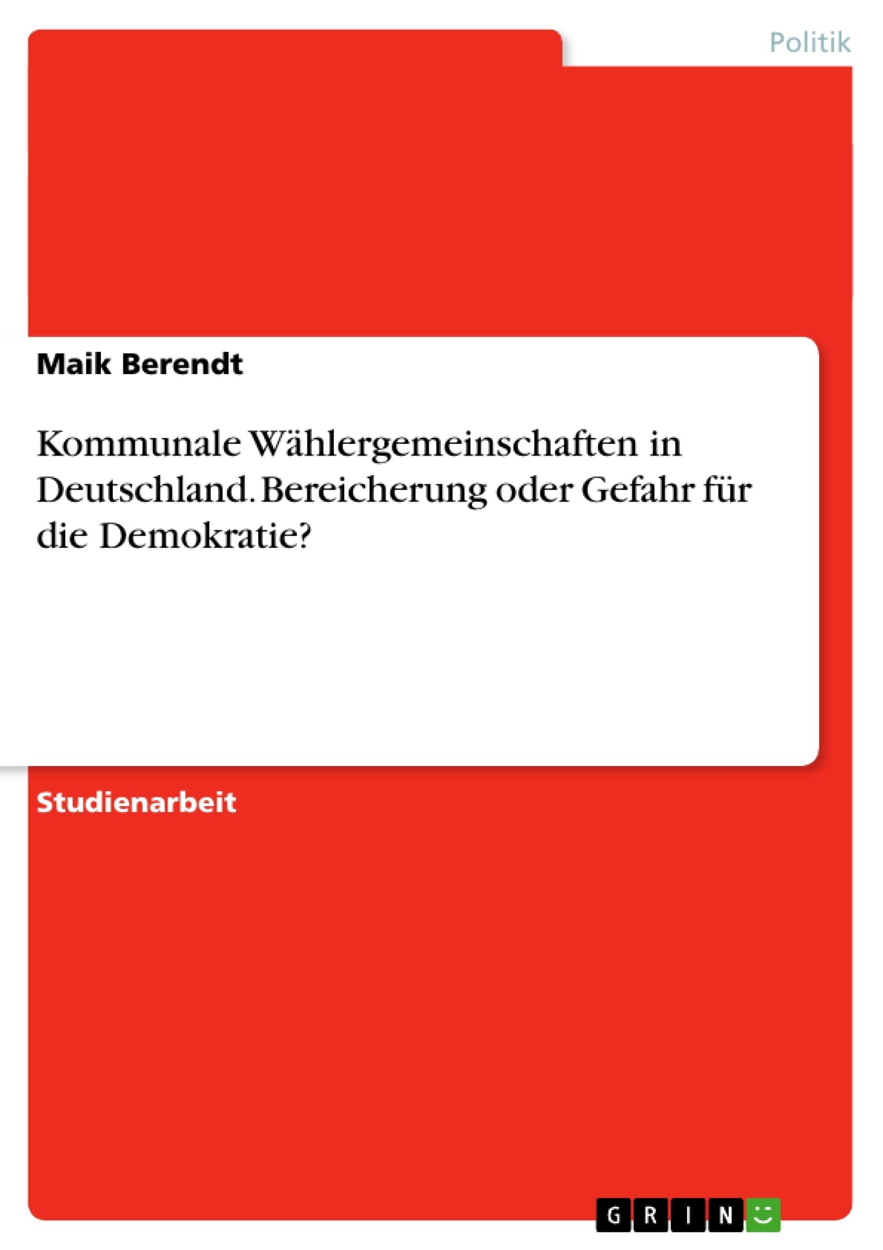 Titel: Kommunale Wählergemeinschaften in Deutschland. Bereicherung oder Gefahr für die Demokratie?