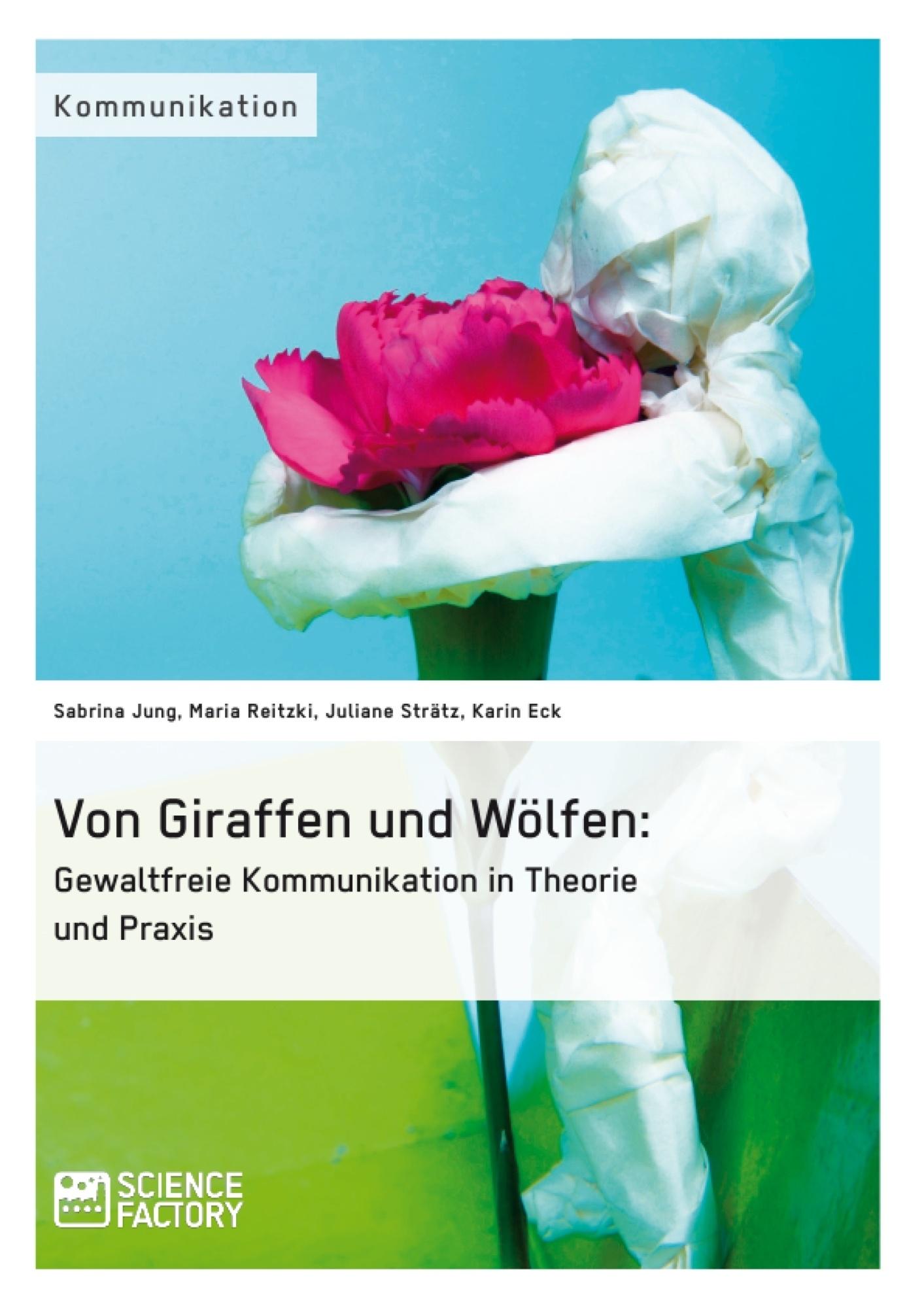 Titel: Von Giraffen und Wölfen: Gewaltfreie Kommunikation in Theorie und Praxis