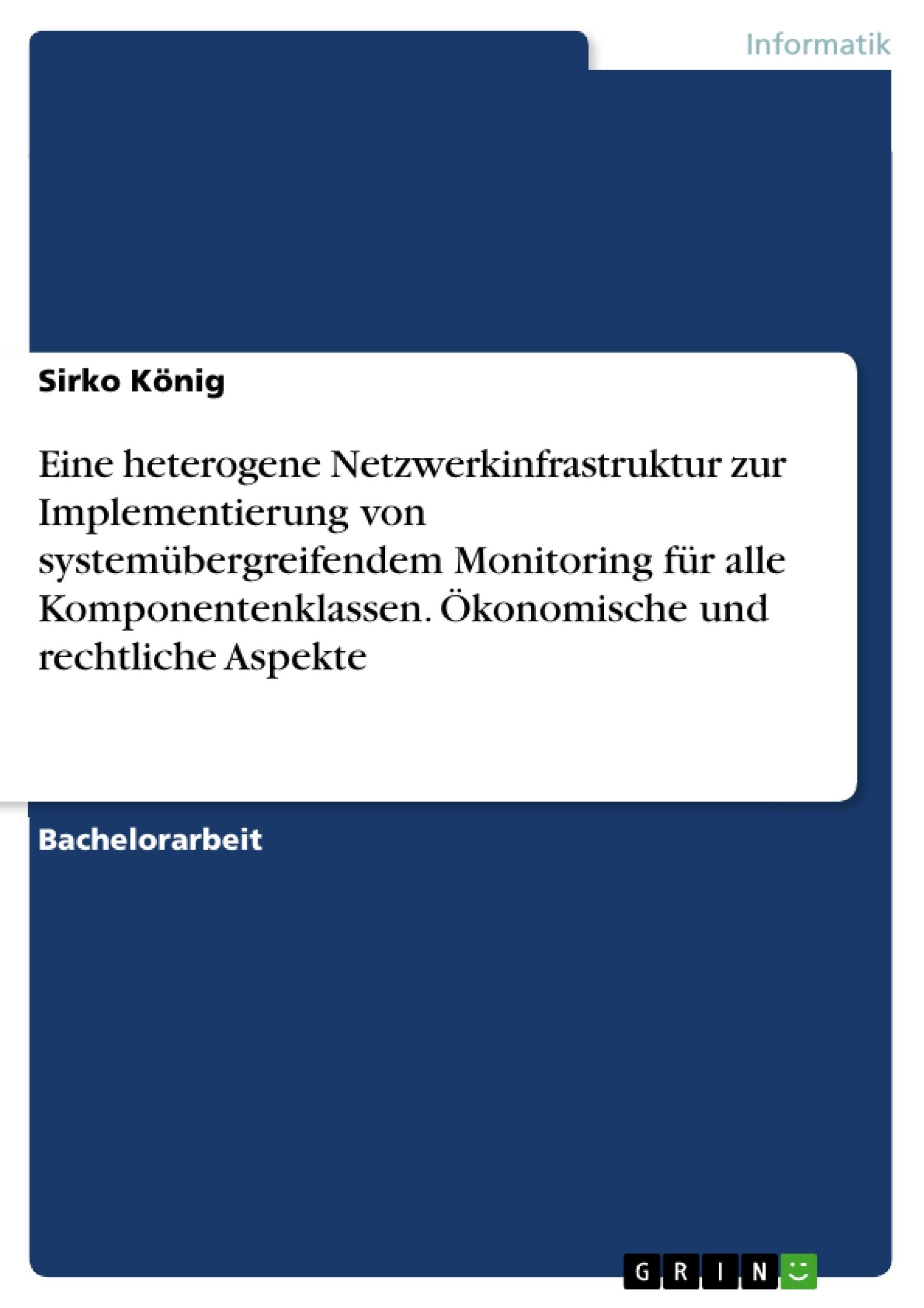 Titel: Eine heterogene Netzwerkinfrastruktur zur Implementierung von systemübergreifendem Monitoring für alle Komponentenklassen. Ökonomische und rechtliche Aspekte