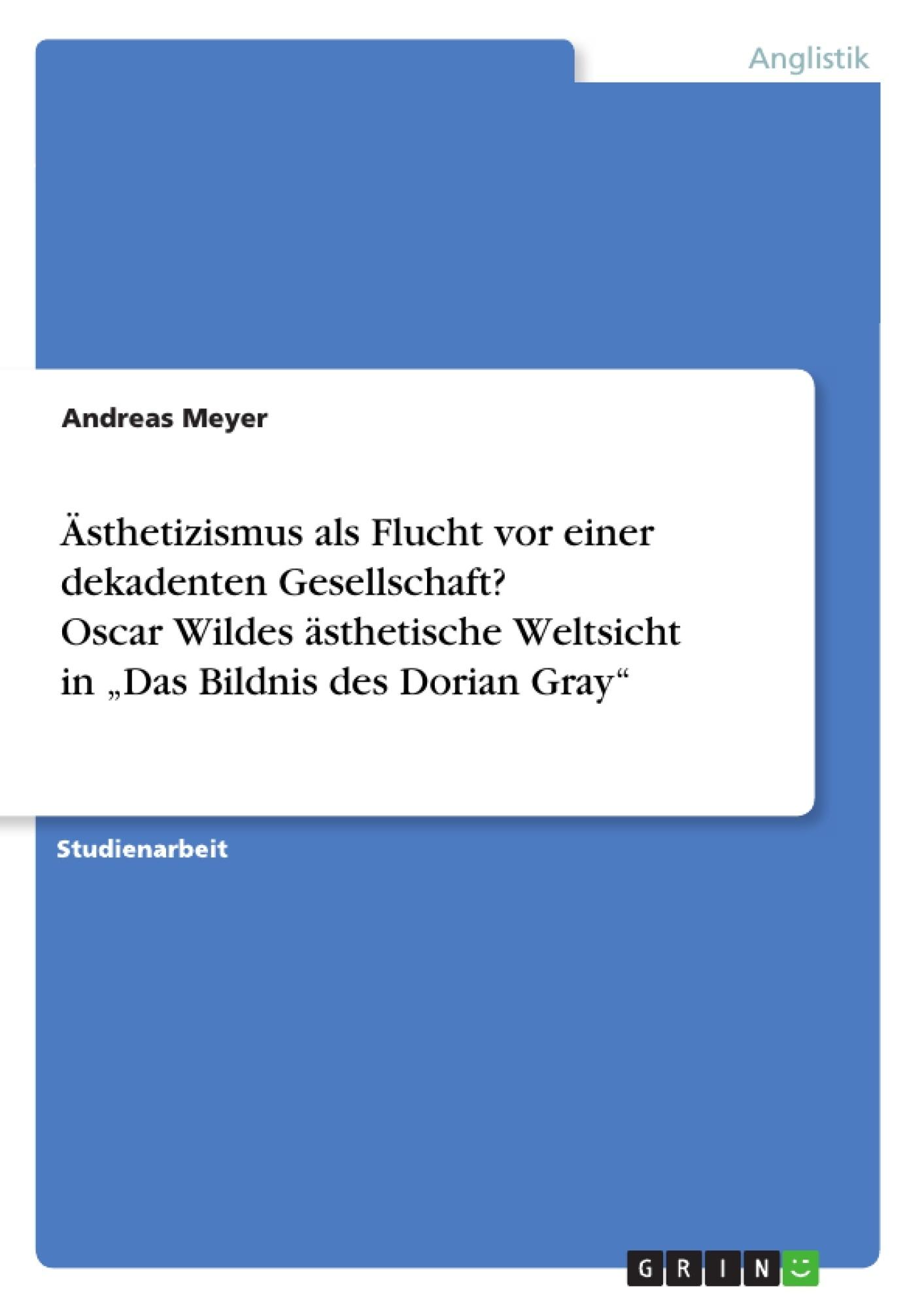 """Titel: Ästhetizismus als Flucht vor einer dekadenten Gesellschaft? Oscar Wildes ästhetische Weltsicht in """"Das Bildnis des Dorian Gray"""""""