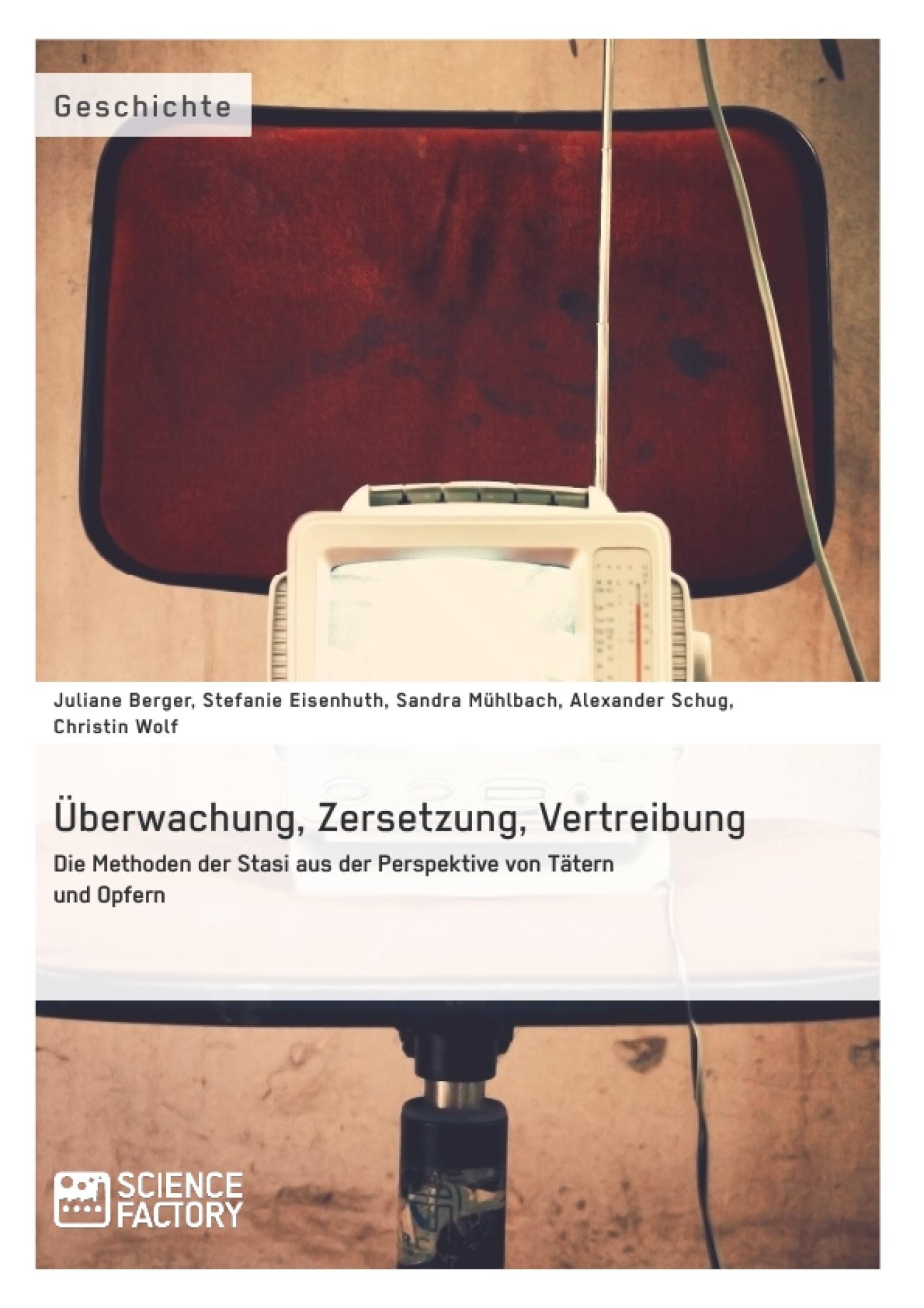Titel: Überwachung, Zersetzung, Vertreibung. Die Methoden der Stasi aus der Perspektive von Tätern und Opfern