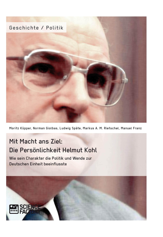 Titel: Mit Macht ans Ziel. Die Persönlichkeit Helmut Kohl: Wie sein Charakter die Politik und Wende zur Deutschen Einheit beeinflusste