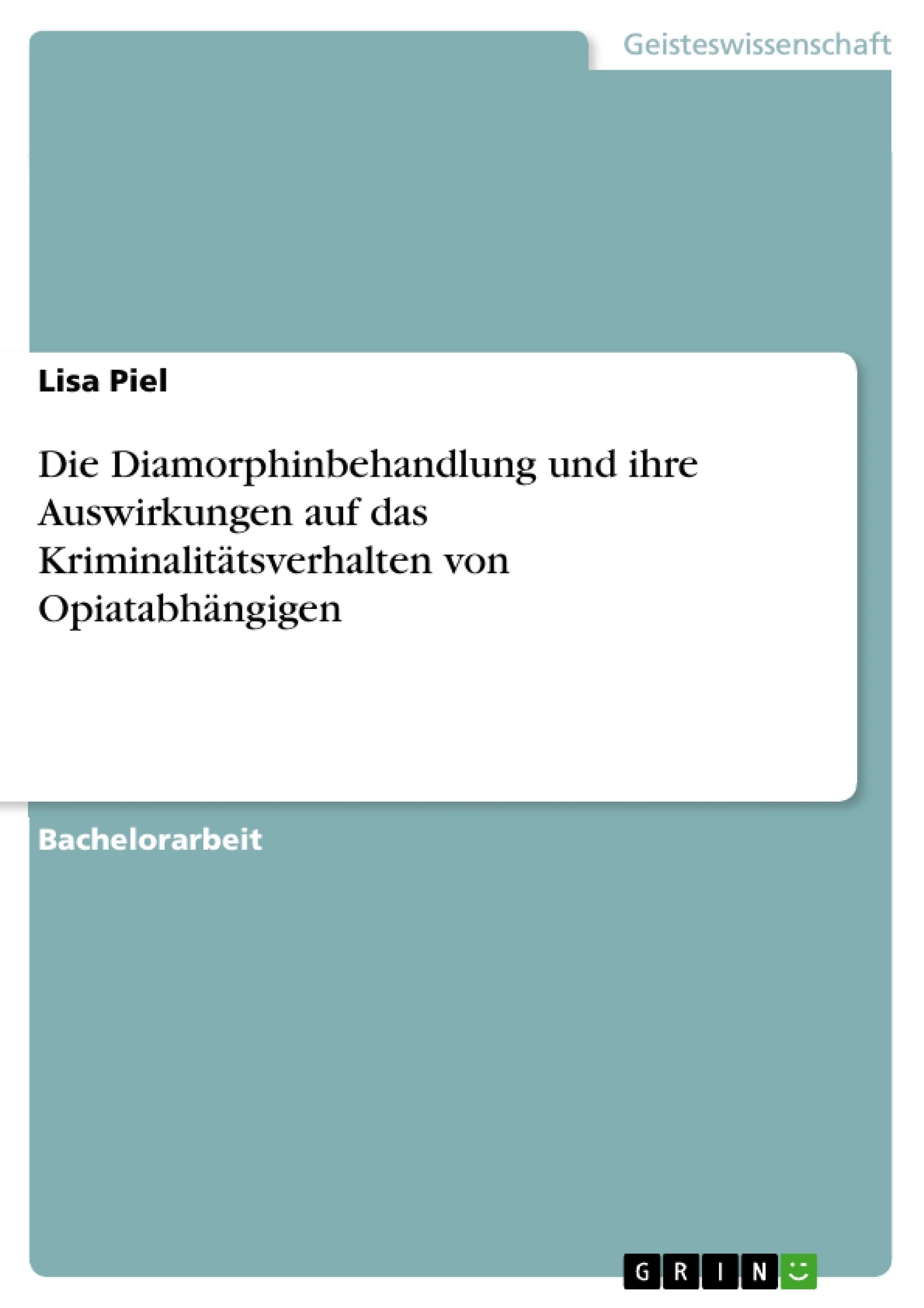 Titel: Die Diamorphinbehandlung und ihre Auswirkungen auf das Kriminalitätsverhalten von Opiatabhängigen