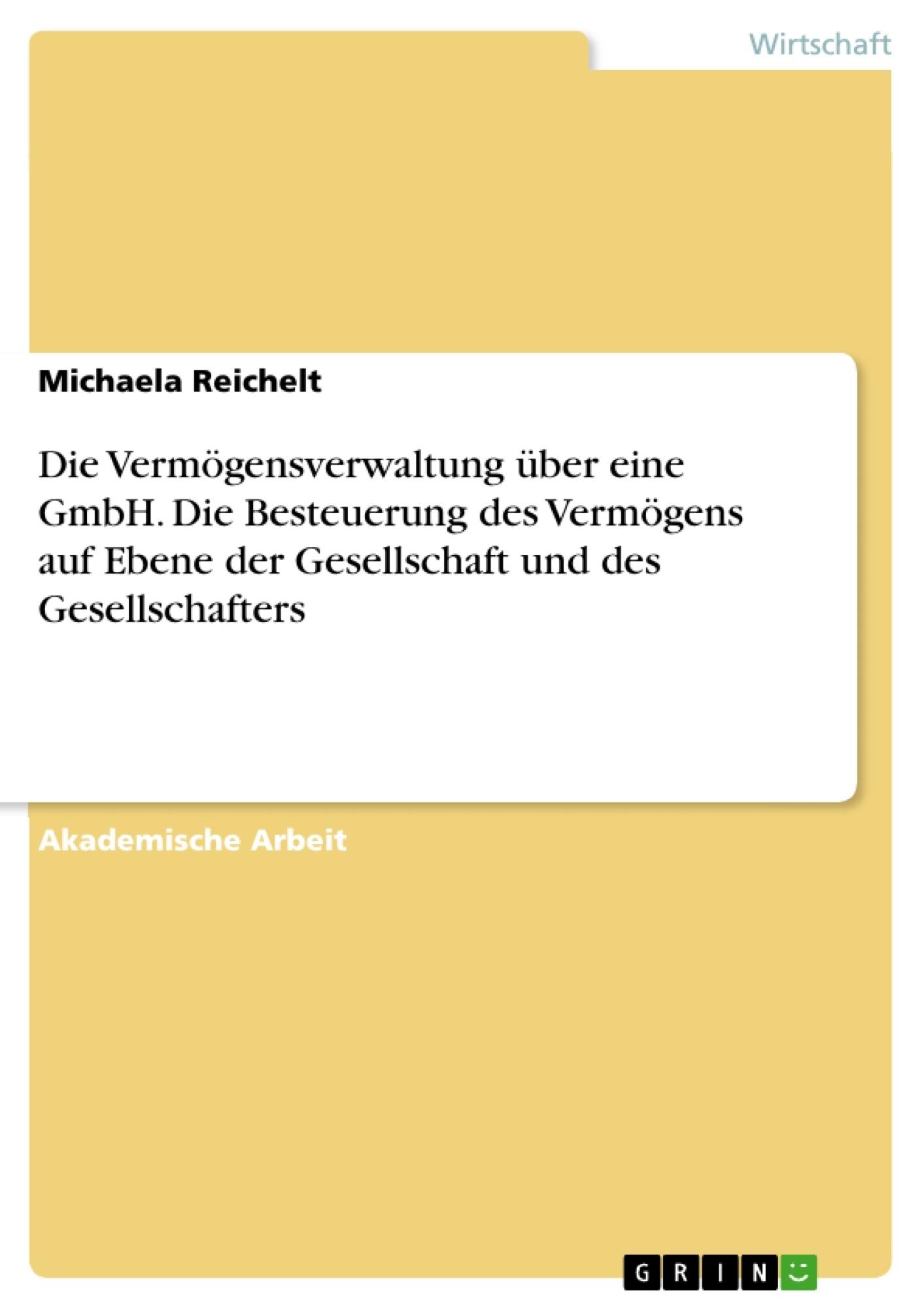 Titel: Die Vermögensverwaltung über eine GmbH. Die Besteuerung des Vermögens auf Ebene der Gesellschaft und des Gesellschafters