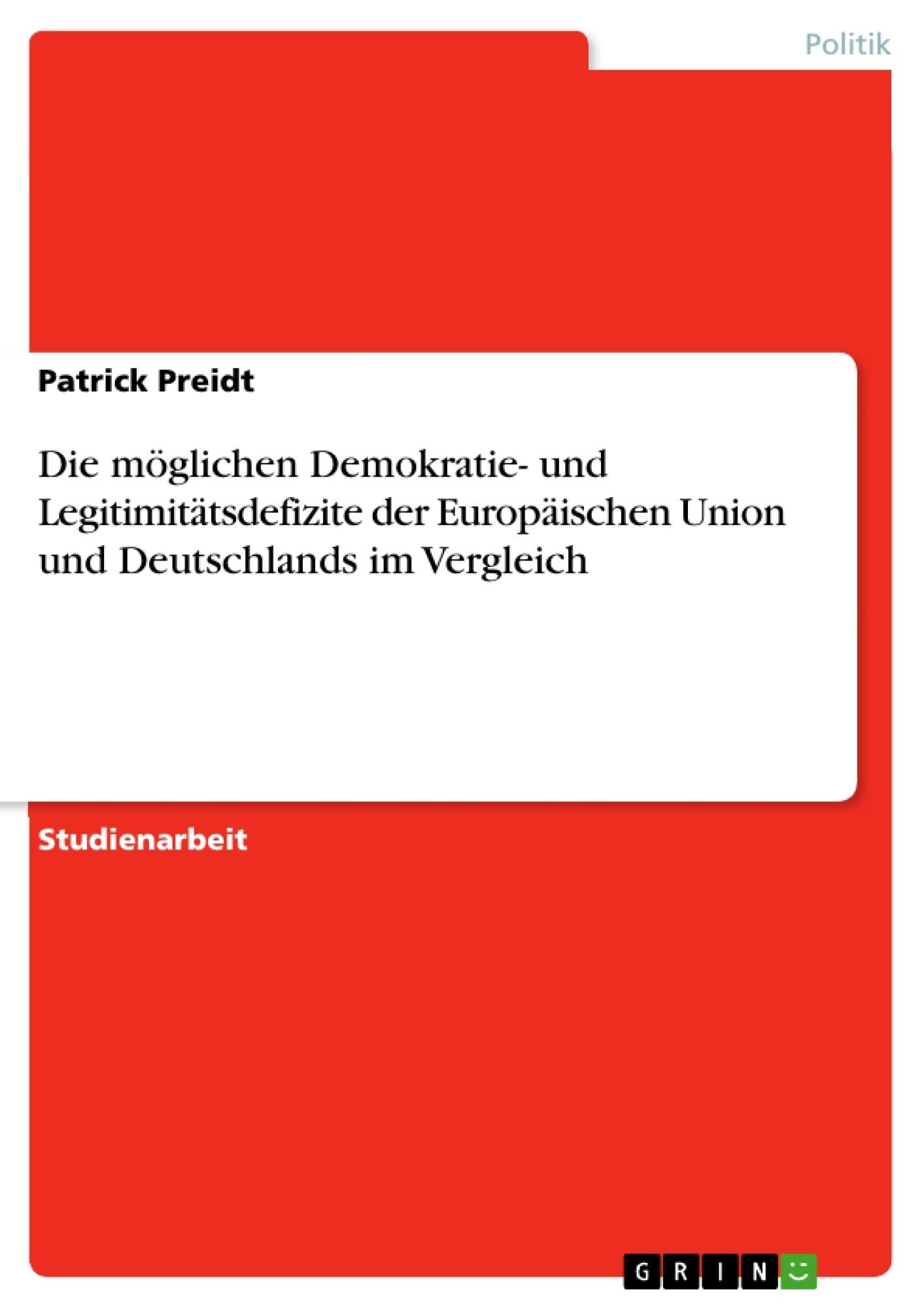 Titel: Die möglichen Demokratie- und Legitimitätsdefizite der Europäischen Union und Deutschlands im Vergleich