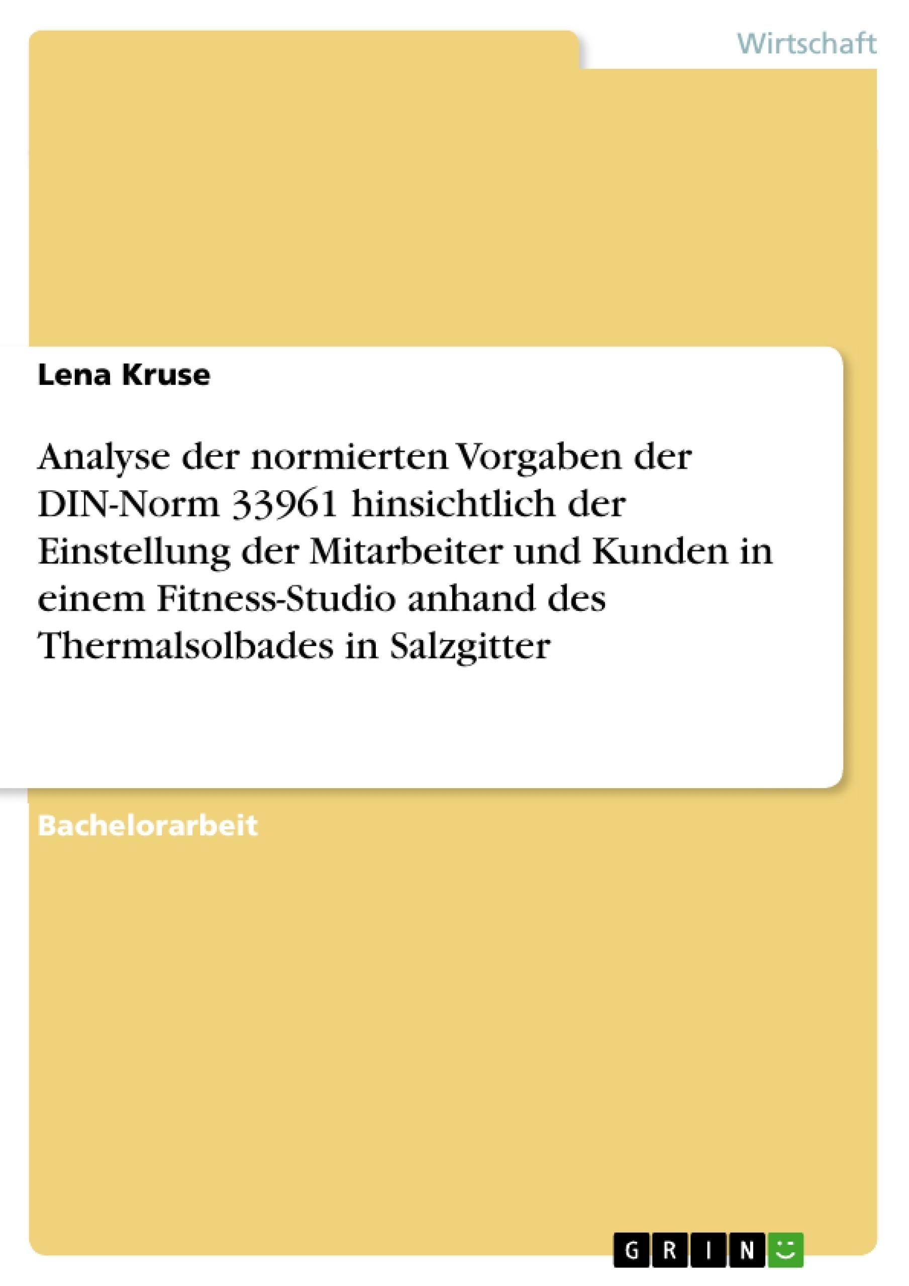 Titel: Analyse der normierten Vorgaben der DIN-Norm 33961 hinsichtlich der Einstellung der Mitarbeiter und Kunden in einem Fitness-Studio anhand des Thermalsolbades in Salzgitter