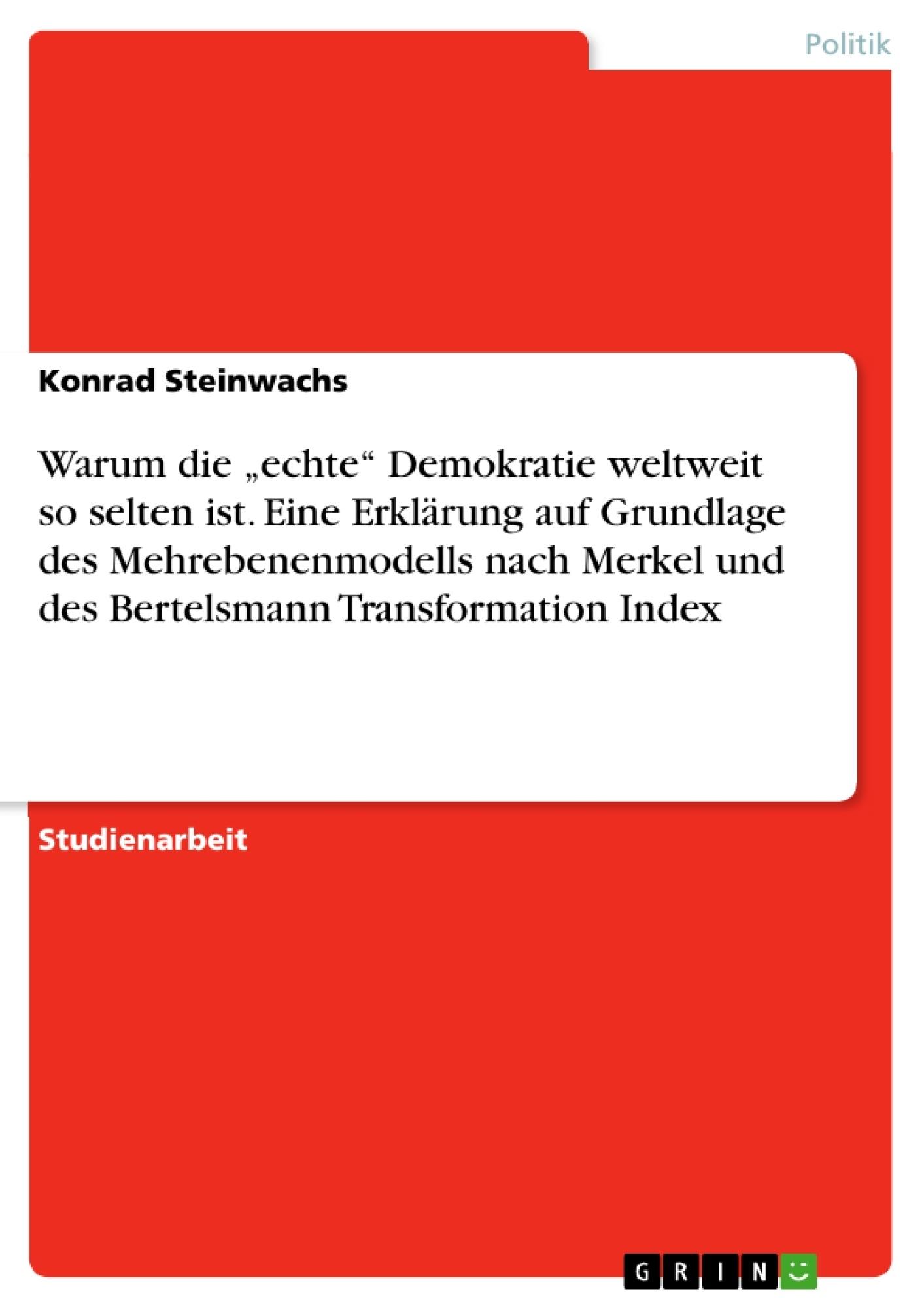 """Titel: Warum die """"echte"""" Demokratie weltweit so selten ist. Eine Erklärung auf Grundlage des Mehrebenenmodells nach Merkel und des Bertelsmann Transformation Index"""
