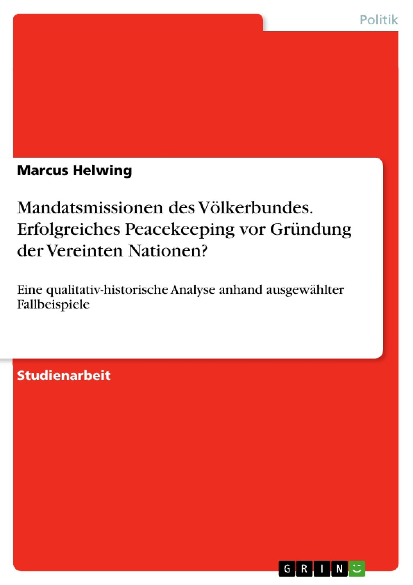 Titel: Mandatsmissionen des Völkerbundes. Erfolgreiches Peacekeeping vor Gründung der Vereinten Nationen?