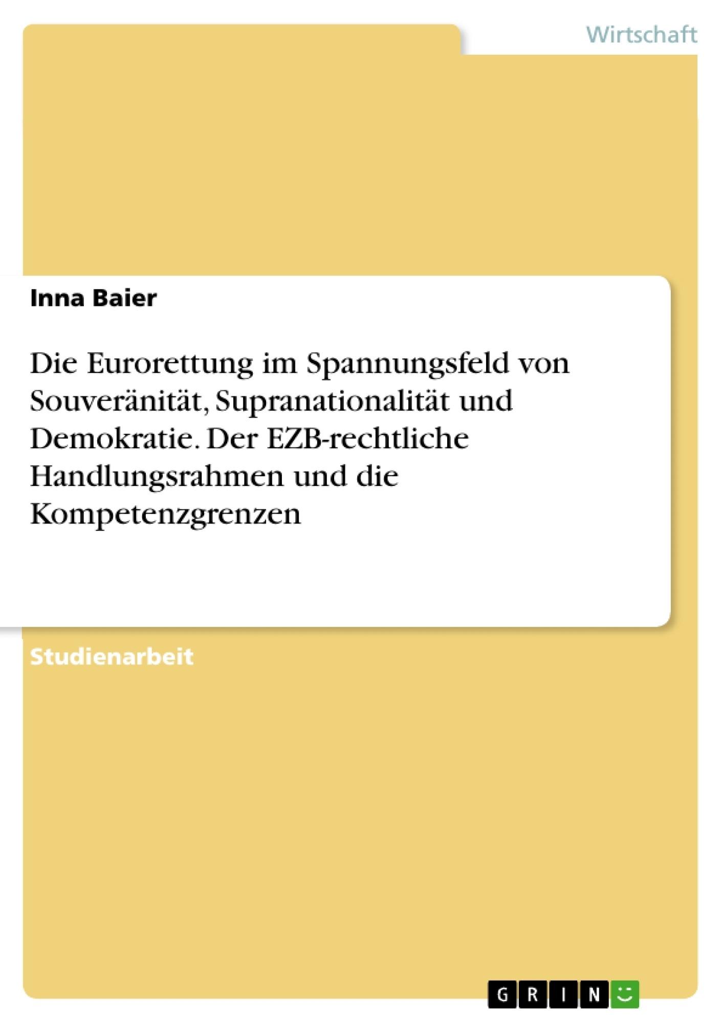 Titel: Die Eurorettung im Spannungsfeld von Souveränität, Supranationalität und Demokratie. Der EZB-rechtliche Handlungsrahmen und die Kompetenzgrenzen