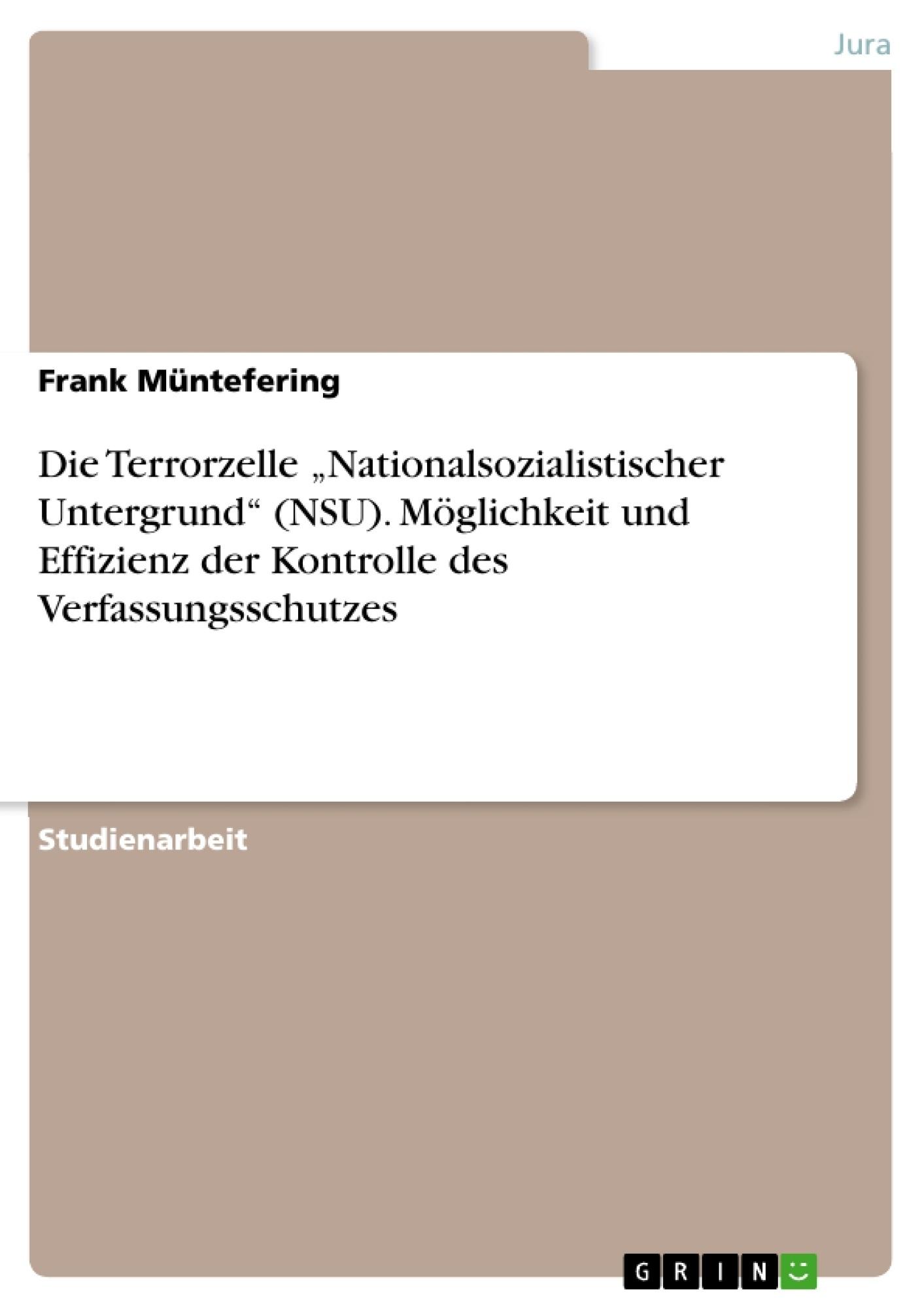 """Titel: Die Terrorzelle """"Nationalsozialistischer Untergrund"""" (NSU). Möglichkeit und Effizienz der Kontrolle des Verfassungsschutzes"""