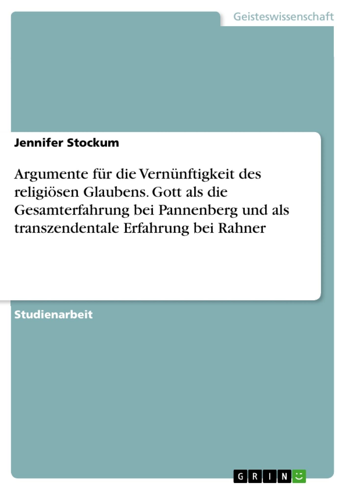 Titel: Argumente für die Vernünftigkeit des religiösen Glaubens. Gott als die Gesamterfahrung bei Pannenberg und als transzendentale Erfahrung bei Rahner