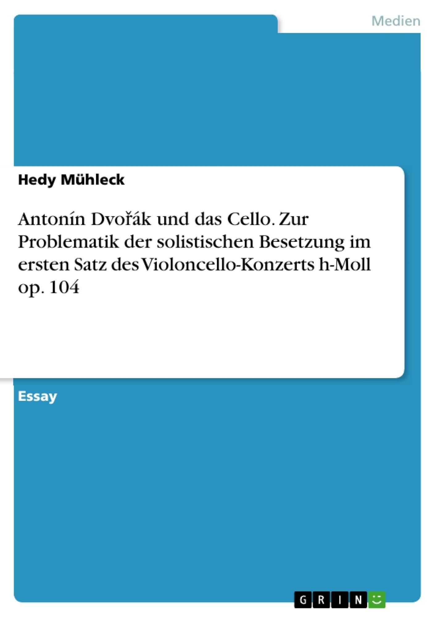 Titel: Antonín Dvořák und das Cello. Zur Problematik der solistischen Besetzung im ersten Satz des Violoncello-Konzerts h-Moll op. 104