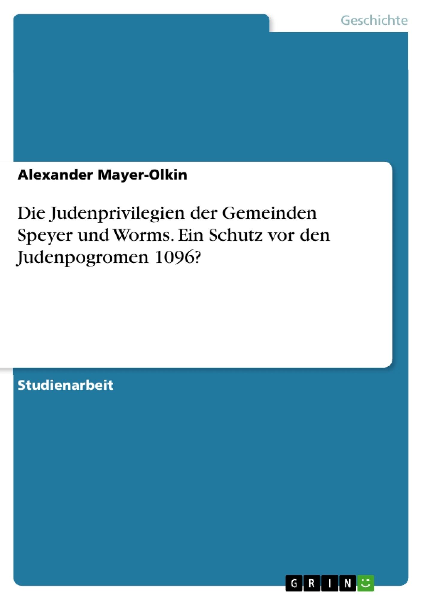 Titel: Die Judenprivilegien der Gemeinden Speyer und Worms. Ein Schutz vor den Judenpogromen 1096?