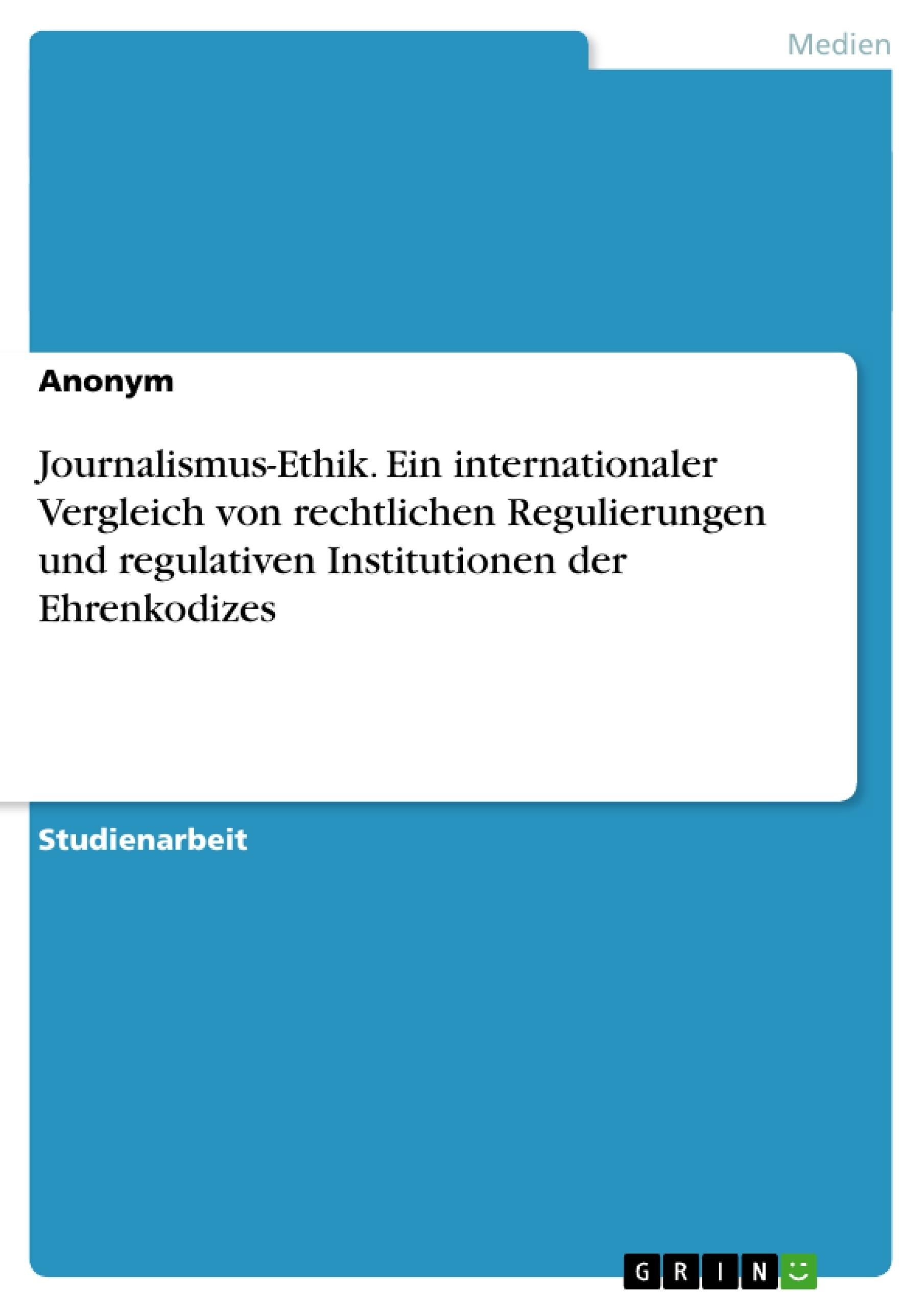 Titel: Journalismus-Ethik. Ein internationaler Vergleich von rechtlichen Regulierungen und regulativen Institutionen der Ehrenkodizes
