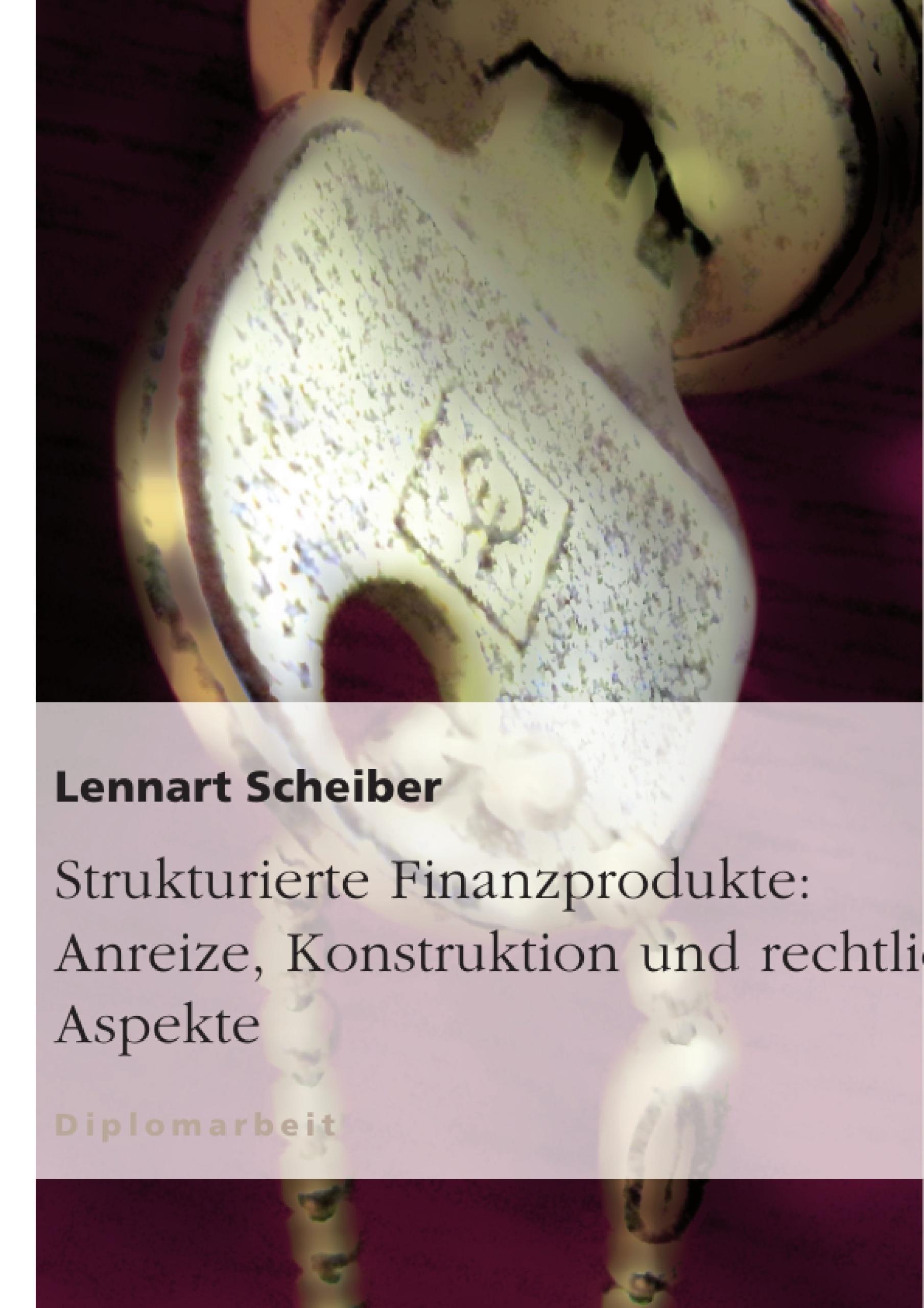 Titel: Strukturierte Finanzprodukte: Anreize, Konstruktion und rechtliche Aspekte
