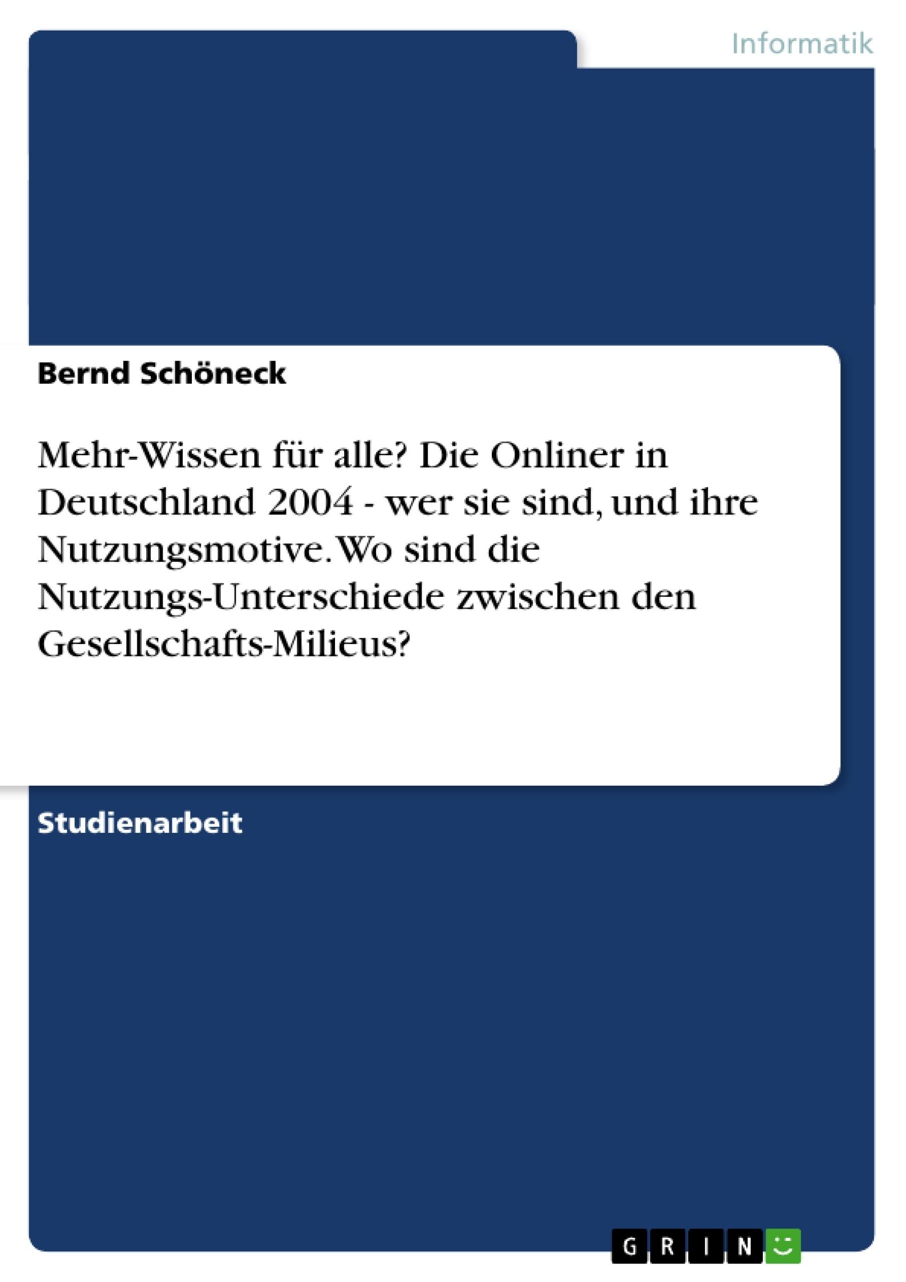 Titel: Mehr-Wissen für alle? Die Onliner in Deutschland 2004 - wer sie sind, und ihre Nutzungsmotive. Wo sind die Nutzungs-Unterschiede zwischen den Gesellschafts-Milieus?