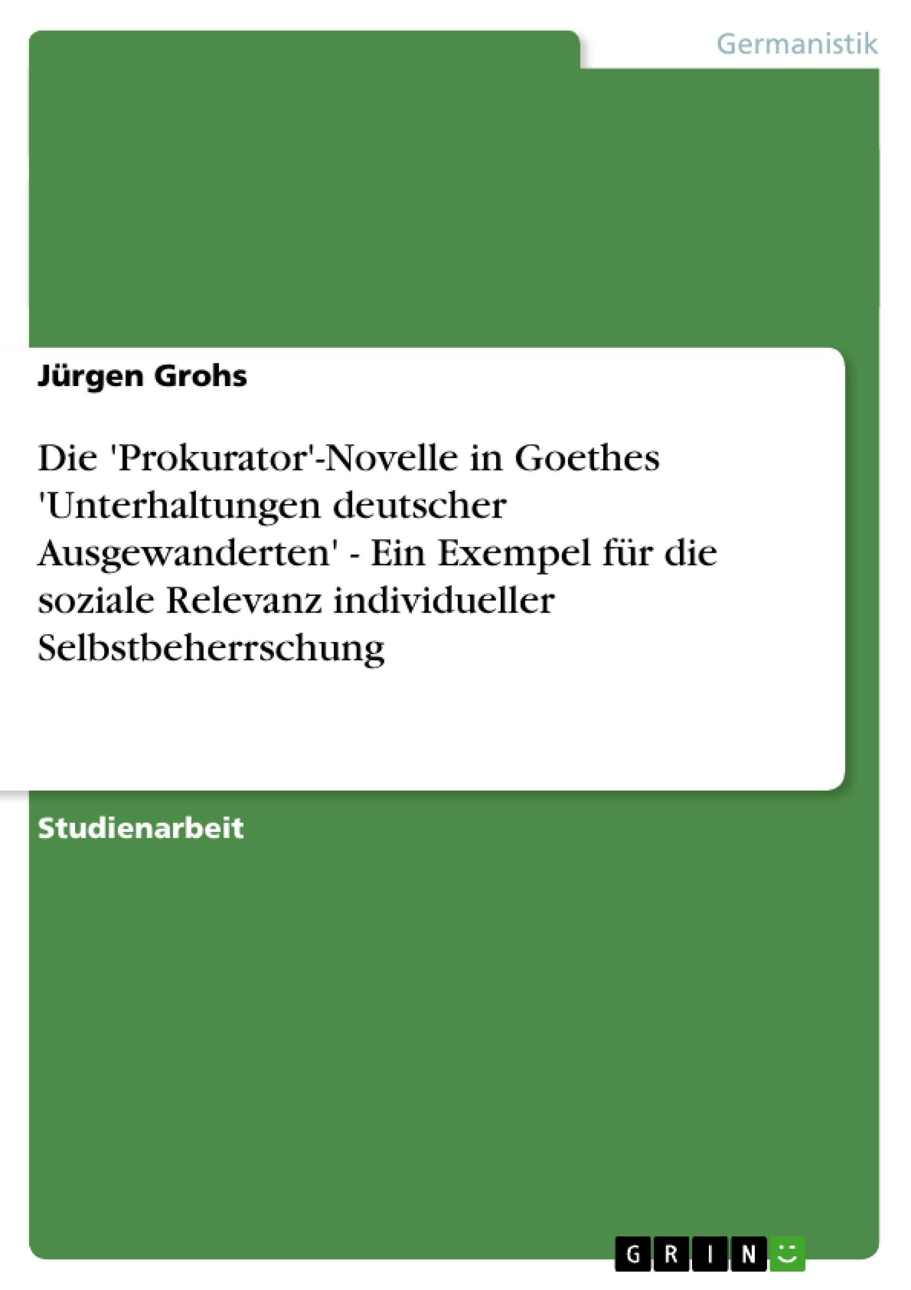Titel: Die 'Prokurator'-Novelle in Goethes 'Unterhaltungen deutscher Ausgewanderten' - Ein Exempel für die soziale Relevanz individueller Selbstbeherrschung